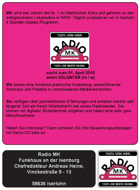 Wir sind seit Jahren die Nr. 1 im Märkischen Kreis und gehören zu den erfolgreichsten Lokalradios in NRW. Täglich produzieren wir in Iserlohn 8 Stunden lokales Programm. Radio MK sucht zum 01. April 2010 einen Volontär (m/w). Wir bieten eine fundierte praktische Ausbildung, weiterführende Seminare und Praktika in verschiedenen Medienbereichen. Sie verfügen über journalistische Erfahrungen und arbeiten bereits seit längerer Zeit als freie/r Mitarbeiter bei einem Radiosender. Sie können mit digitaler Studiotechnik umgehen und haben eine sehr gute Mikrofonstimme. Haben Sie Interesse? Dann schicken Sie Ihre Bewerbungsunterlagen mit Demo-CD bitte an: Radio MK, Funkhaus an der Isenburg, Chefredakteur Andreas Heine, Vinckestraße 9-13 in 58636 Iserlohn.