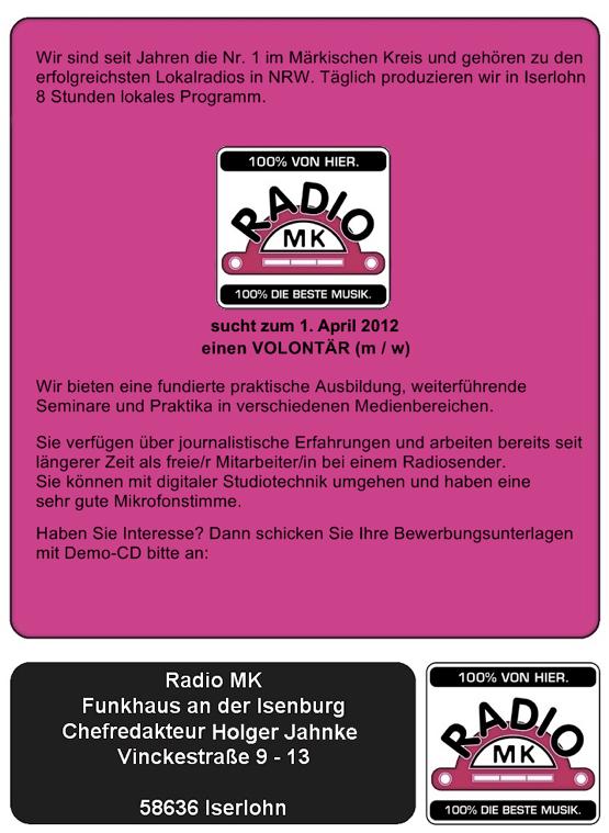 Wir sind seit Jahren die Nr. 1 im Märkischen Kreis und gehören zu den erfolgreichsten Lokalradios in NRW. Täglich produzieren wir in Iserlohn  8 Stunden lokales Programm.  Radio MK sucht zum 01. April 2012 einen VOLONTÄR (m / w)  Wir bieten eine fundierte praktische Ausbildung, weiterführende  Seminare und Praktika in verschiedenen Medienbereichen.   Sie verfügen über journalistische Erfahrungen und arbeiten bereits seit  längerer Zeit als freie/r Mitarbeiter/in bei einem Radiosender.  Sie können mit digitaler Studiotechnik umgehen und haben eine  sehr gute Mikrofonstimme.  Haben Sie Interesse? Dann schicken Sie Ihre Bewerbungsunterlagen  mit Demo-CD bitte an:   Radio MK Funkhaus an der Isenburg Chefredakteur Holger Jahnke Vinckestraße 9 – 13 58636 Iserlohn