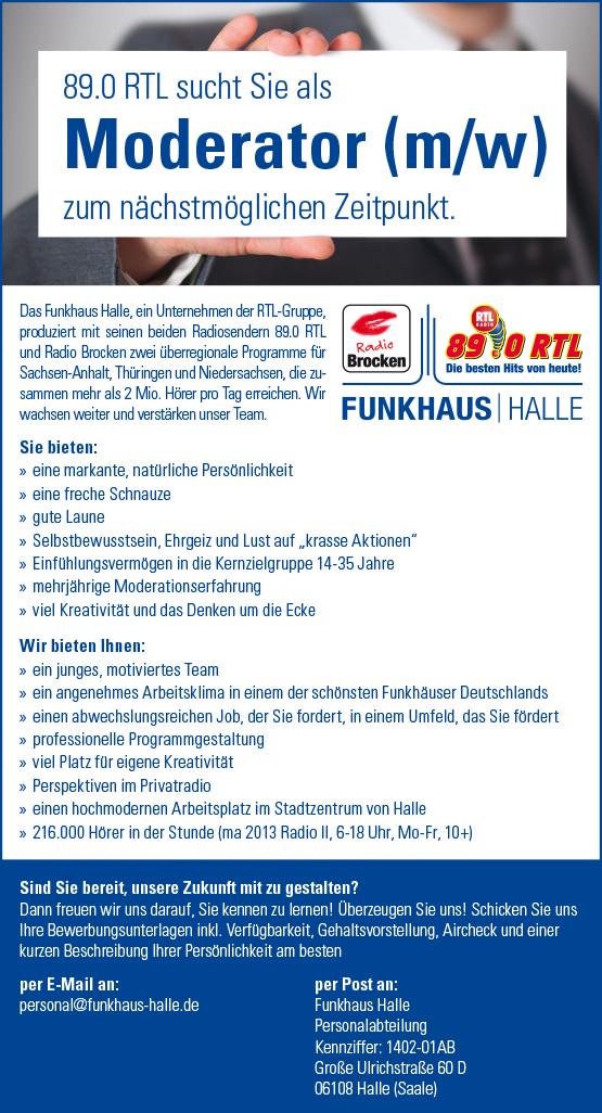 """89.0 RTL sucht Sie als Moderator (m/w) Sind Sie bereit, unsere Zukunft mit zu gestalten? Dann freuen wir uns darauf, Sie kennen zu lernen! Überzeugen Sie uns! Schicken Sie uns Ihre Bewerbungsunterlagen inkl. Verfügbarkeit, Gehaltsvorstellung, Aircheck und einer kurzen Beschreibung Ihrer Persönlichkeit am besten per E-Mail an: personal@funkhaus-halle.de per Post an: Funkhaus Halle Personalabteilung Kennziffer: 1402-01AB Große Ulrichstraße 60 D 06108 Halle (Saale) zum nächstmöglichen Zeitpunkt. Das Funkhaus Halle, ein Unternehmen der RTL-Gruppe, produziert mit seinen beiden Radiosendern 89.0 RTL und Radio Brocken zwei überregionale Programme für Sachsen-Anhalt, Thüringen und Niedersachsen, die zusammen mehr als 2 Mio. Hörer pro Tag erreichen. Wir wachsen weiter und verstärken unser Team. Sie bieten: »» eine markante, natürliche Persönlichkeit »» eine freche Schnauze »» gute Laune »»Selbstbewusstsein, Ehrgeiz und Lust auf """"krasse Aktionen"""" »» Einfühlungsvermögen in die Kernzielgruppe 14-35 Jahre »»mehrjährige Moderationserfahrung »» viel Kreativität und das Denken um die Ecke Wir bieten Ihnen: »» ein junges, motiviertes Team »» ein angenehmes Arbeitsklima in einem der schönsten Funkhäuser Deutschlands »» einen abwechslungsreichen Job, der Sie fordert, in einem Umfeld, das Sie fördert »» professionelle Programmgestaltung »» viel Platz für eigene Kreativität »» Perspektiven im Privatradio »» einen hochmodernen Arbeitsplatz im Stadtzentrum von Halle »» 216.000 Hörer in der Stunde (ma 2013 Radio II, 6-18 Uhr, Mo-Fr, 10+)"""