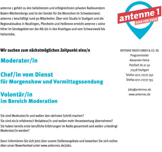 antenne 1 gehört zu den beliebtesten und erfolgreichsten privaten Radiosendern Baden-Württembergs und ist der Sender für die Menschen im Schwabenland. antenne 1 beschäftigt rund 90 Mitarbeiter. Über sein Studio in Stuttgart und die Regionalstudios in Reutlingen, Pforzheim und Heilbronn erreicht antenne 1 seine Hörer im Sendegebiet von der Alb bis in den Kraichgau und vom Schwarzwald bis Hohenlohe. Wir suchen zum nächstmöglichen Zeitpunkt eine/n Moderator/in Chef/in vom Dienst für Morgenshow und Vormittagssendung Volontär/in im Bereich Moderation