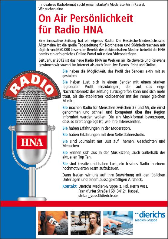 Innovatives Radioformat sucht eine/n starke/n Moderator/in in Kassel. Eine innovative Zeitung hat ein eigenes Radio. Die Hessische-Niedersächsische Allgemeine ist die große Tageszeitung für Nordhessen und Südniedersachsen mit täglich rund 650.000 Lesern. Im Bereich der elektronischen Medien betreibt die HNA bereits ein erfolgreiches Online-Portal mit vielen Videobeiträgen. Seit Januar 2012 ist das neue Radio HNA im Web on air, Reichweite und Relevanz gewinnen wir sowohl im Internet als auch über Live-Events, Print und Online.
