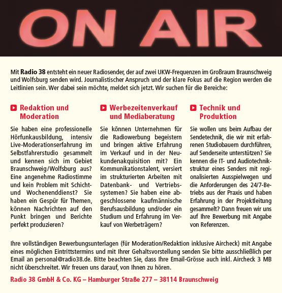 Mit Radio 38 entsteht ein neuer Radiosender, der auf zwei UKW-Frequenzen im Großraum Braunschweig und Wolfsburg senden wird. Journalistischer Anspruch und der klare Fokus auf die Region werden die Leitlinien sein. Wer dabei sein möchte, meldet sich jetzt. Wir suchen für die Bereiche: Ihre vollständigen Bewerbungsunterlagen (für Moderation/Redaktion inklusive Aircheck) mit Angabe eines möglichen Eintrittstermins und mit Ihrer Gehaltsvorstellung senden Sie bitte ausschließlich per Email an personal@radio38.de. Bitte beachten Sie, dass Ihre Email-Grösse auch inkl. Aircheck 3 MB nicht überschreitet. Wir freuen uns darauf, von Ihnen zu hören. Radio 38 GmbH & Co. KG – Hamburger Straße 277 – 38114 Braunschweig Redaktion und Moderation Sie haben eine professionelle Hörfunkausbildung, intensiv Live-Moderationserfahrung im Selbstfahrerstudio gesammelt und kennen sich im Gebiet Braunschweig / Wolfsburg aus? Eine angenehme Radiostimme und kein Problem mit Schichtund Wochenenddienst? Sie haben ein Gespür für Themen, können Nachrichten auf den Punkt bringen und Berichte perfekt produzieren? Werbezeitenverkauf und Mediaberatung Sie können Unternehmen für die Radiowerbung begeistern und bringen aktive Erfahrung im Verkauf und in der Neukundenakquisition mit? Ein Kommunikationstalent, versiert im strukturierten Arbeiten mit Datenbank- und Vertriebssystemen? Sie haben eine abgeschlossene kaufmännische Berufsausbildung und/oder ein Studium und Erfahrung im Verkauf von Werbeträgern? Technik und Produktion Sie wollen uns beim Aufbau der Sendetechnik, die wir mit erfahrenen Studiobauern durchführen, auf Senderseite unterstützen? Sie kennen die IT- und Audiotechnikstruktur eines Senders mit regionalisierten Ausspielwegen und die Anforderungen des 24/7-Betriebs aus der Praxis und haben Erfahrung in der Projektleitung gesammelt? Dann freuen wir uns auf Ihre Bewerbung mit Angabe von Referenzen.
