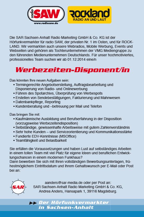 Der Hörfunkvermarkter in Sachsen-Anhalt Die SAR Sachsen-Anhalt Radio Marketing GmbH & Co. KG ist der Hörfunkvermarkter für radio SAW, der privaten Nr. 1 im Osten, und für ROCKLAND. Wir vermarkten auch unsere Webradios, Mobile Werbung, Events und Webseiten und gehören als Tochterunternehmen der VMG Mediengruppe zu den führenden Medienunternehmen Deutschlands. Für unser hochmotiviertes, professionelles Team suchen wir ab 01.12.2014 eine/n Werbezeiten-Disponent/in Das könnten Ihre neuen Aufgaben sein: § Termingerechte Angebotserstellung, Auftragsbearbeitung und Disponierung von Radio- und Onlinewerbung § Führen des Spotarchivs, Überprüfung von Werbespots § Erstellen von Sendebestätigungen, Fakturierung und Mahnwesen § Datenbankpfl ege, Reporting § Kundenberatung und –betreuung per Mail und Telefon Das bringen Sie mit: § Kaufmännische Ausbildung und Berufserfahrung in der Disposition (vorzugsweise Werbezeitendisposition) § Selbständige, gewissenhafte Arbeitsweise mit gutem Zahlenverständnis § Sehr hohe Kunden – und Serviceorientierung und Kommunikationsstärke § Fundierte EDV-Kenntnisse (MSOffi ce) § Teamfähigkeit und Belastbarkeit Sie erfüllen die Voraussetzungen und haben Lust auf selbständiges Arbeiten in einem tollen Team mit viel Platz für eigene Ideen und berufl ichen Entwicklungschancen in einem modernen Funkhaus? Dann bewerben Sie sich mit Ihren vollständigen Bewerbungsunterlagen, frühestmöglichem Eintrittsdatum und Ihrem Gehaltswunsch per E-Mail oder Post bei an: aanders@sar-media.de oder per Post an: SAR Sachsen-Anhalt Radio Marketing GmbH & Co. KG, Andrea Anders, Hansapark 1, 39116 Magdeburg.