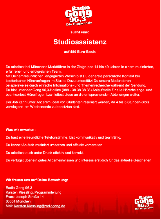 Radio Gong 96,3 sucht eine: Studioassistenz auf 450 Euro-Basis. Du arbeitest bei Münchens Marktführer in der Zielgruppe 14 bis 49 Jahren in einem routinierten, erfahrenen und erfolgreichen Team. Mit Deinem freundlichen, engagierten Wesen bist Du der erste persönliche Kontakt bei telefonischen Höreranfragen im Studio. Dazu unterstützt Du unsere Moderatoren beispielsweise durch einfache Informations- und Themenrecherche während der Sendung. Du bist unter der Gong 96,3-Hotline (089 - 38 38 38 38) Anlaufstelle für alle Hörerbelange: und beantwortest Hörerfragen bzw. leitest diese an die entsprechenden Abteilungen weiter. Der Job kann unter Anderem ideal von Studenten realisiert werden, da 4 bis 5 Stunden-Slots vorwiegend am Wochenende zu besetzten sind. Was wir erwarten: · Du hast eine freundliche Telefonstimme, bist kommunikativ und teamfähig. · Du kannst Abläufe routiniert umsetzen und effektiv vorbereiten. · Du arbeitest auch unter Druck effektiv und korrekt. Du verfügst über ein gutes Allgemeinwissen und interessierst dich für das aktuelle Geschehen. Wir freuen uns auf Deine Bewerbung: Radio Gong 96,3 Karsten Kiessling, Programmleitung Franz-Joseph-Straße 14 80801 München Mail: Karsten.Kiessling@radiogong.de