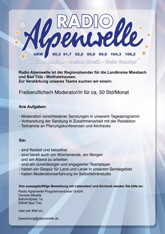 Radio Alpenwelle ist der Regionalsender für die Landkreise Miesbach und Bad Tölz - Wolfratshausen. Zur Verstärkung unseres Teams suchen wir eine/n: Freiberufliche/n Moderator/in für ca. 50 Std/Monat Ihre Aufgaben: - Moderation verschiedener Sendungen in unserem Tagesprogramm - Vorbereitung der Sendung in Zusammenarbeit mit der Redaktion - Teilnahme an Planungskonferenzen und Airchecks Sie: - sind flexibel und belastbar - sind bereit auch am Wochenende, am Morgen und am Abend zu arbeiten - sind ein zuverlässiger und engagierter Teamplayer - haben ein Gespür für Land und Leute in unserem Sendegebiet - haben Moderationserfahrung im Selbstfahrerstudio Ihre aussagekräftige Bewerbung mit Lebenslauf und Aircheck senden Sie bitte an: Radio Alpenwelle Programmanbieter GmbH Daniela Miketta Bahnhofplatz 1a 83646 Bad Tölz oder per Mail an: bewerbung@alpenwelle.de