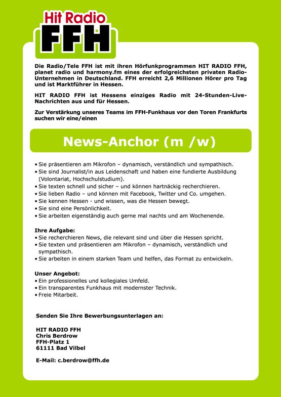 Die Radio/Tele FFH ist mit ihren Hörfunkprogrammen HIT RADIO FFH, planet radio und harmony.fm eines der erfolgreichsten privaten Radio- Unternehmen in Deutschland. FFH erreicht 2,6 Millionen Hörer pro Tag und ist Marktführer in Hessen. HIT RADIO FFH ist Hessens einziges Radio mit 24-Stunden-Live- Nachrichten aus und für Hessen. Zur Verstärkung unseres Teams im FFH-Funkhaus vor den Toren Frankfurts suchen wir eine/einen News-Anchor (m /w) • Sie präsentieren am Mikrofon – dynamisch, verständlich und sympathisch. • Sie sind Journalist/in aus Leidenschaft und haben eine fundierte Ausbildung (Volontariat, Hochschulstudium). • Sie texten schnell und sicher – und können hartnäckig recherchieren. • Sie lieben Radio – und können mit Facebook, Twitter und Co. umgehen. • Sie kennen Hessen - und wissen, was die Hessen bewegt. • Sie sind eine Persönlichkeit. • Sie arbeiten eigenständig auch gerne mal nachts und am Wochenende. Ihre Aufgabe: • Sie recherchieren News, die relevant sind und über die Hessen spricht. • Sie texten und präsentieren am Mikrofon – dynamisch, verständlich und sympathisch. • Sie arbeiten in einem starken Team und helfen, das Format zu entwickeln. Unser Angebot: • Ein professionelles und kollegiales Umfeld. • Ein transparentes Funkhaus mit modernster Technik. • Freie Mitarbeit. Senden Sie Ihre Bewerbungsunterlagen an: HIT RADIO FFH Chris Berdrow FFH-Platz 1 61111 Bad Vilbel E-Mail: c.berdrow@ffh.de