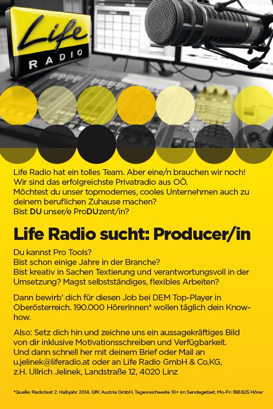 Life Radio hat ein tolles Team. Aber eine/n brauchen wir noch! Wir sind das erfolgreichste Privatradio aus OÖ. Möchtest du unser topmodernes, cooles Unternehmen auch zu deinem beruflichen Zuhause machen? Bist DU unser/e ProDUzent/in? Life Radio sucht: Producer/in Du kannst Pro Tools? Bist schon einige Jahre in der Branche? Bist kreativ in Sachen Textierung und verantwortungsvoll in der Umsetzung? Magst selbstständiges, flexibles Arbeiten? Dann bewirb' dich für diesen Job bei DEM Top-Player in Oberösterreich. 190.000 HörerInnen* wollen täglich dein Knowhow. Also: Setz dich hin und zeichne uns ein aussagekräftiges Bild von dir inklusive Motivationsschreiben und Verfügbarkeit. Und dann schnell her mit deinem Brief oder Mail an u.jelinek@liferadio.at oder an Life Radio GmbH & Co.KG, z.H. Ullrich Jelinek, Landstraße 12, 4020 Linz
