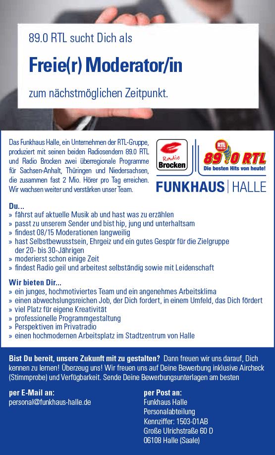 89.0 RTL sucht Dich als Freie(r) Moderator/in Bist Du bereit, unsere Zukunft mit zu gestalten? Dann freuen wir uns darauf, Dich kennen zu lernen! Überzeug uns! Wir freuen uns auf Deine Bewerbung inklusive Aircheck (Stimmprobe) und Verfügbarkeit. Sende Deine Bewerbungsunterlagen am besten per E-Mail an: personal@funkhaus-halle.de per Post an: Funkhaus Halle Personalabteilung Kennziffer: 1503-01AB Große Ulrichstraße 60 D 06108 Halle (Saale) zum nächstmöglichen Zeitpunkt. Du... »» fährst auf aktuelle Musik ab und hast was zu erzählen »» passt zu unserem Sender und bist hip, jung und unterhaltsam »» findest 08/15 Moderationen langweilig »» hast Selbstbewusstsein, Ehrgeiz und ein gutes Gespür für die Zielgruppe der 20- bis 30-Jährigen »»moderierst schon einige Zeit »» findest Radio geil und arbeitest selbständig sowie mit Leidenschaft Wir bieten Dir... »» ein junges, hochmotiviertes Team und ein angenehmes Arbeitsklima »» einen abwechslungsreichen Job, der Dich fordert, in einem Umfeld, das Dich fördert »» viel Platz für eigene Kreativität »» professionelle Programmgestaltung »» Perspektiven im Privatradio »» einen hochmodernen Arbeitsplatz im Stadtzentrum von Halle Das Funkhaus Halle, ein Unternehmen der RTL-Gruppe, produziert mit seinen beiden Radiosendern 89.0 RTL und Radio Brocken zwei überregionale Programme für Sachsen-Anhalt, Thüringen und Niedersachsen, die zusammen fast 2 Mio. Hörer pro Tag erreichen. Wir wachsen weiter und verstärken unser Team.