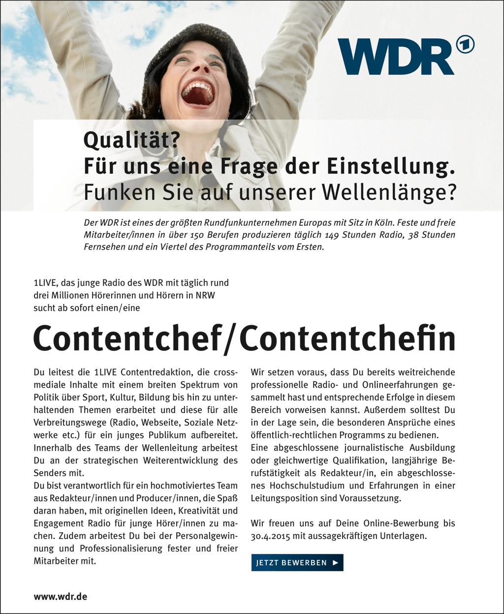 Qualität? Für uns eine Frage der Einstellung. Funken Sie auf unserer Wellenlänge? Der WDR ist eines der größten Rundfunkunternehmen Europas mit Sitz in Köln. Feste und freie Mitarbeiter/innen in über 150 Berufen produzieren täglich 149 Stunden Radio, 38 Stunden Fernsehen und ein Viertel des Programmanteils vom Ersten. 1LIVE, das junge Radio des WDR mit täglich rund drei Millionen Hörerinnen und Hörern in NRW sucht ab sofort einen/eine Contentchef/Contentchefin Du leitest die 1LIVE Contentredaktion, die cross mediale Inhalte mit einem breiten Spektrum von Politik über Sport, Kultur, Bildung bis hin zu unter haltenden Themen erarbeitet und diese für alle Verbreitungswege (Radio, Webseite, Soziale Netz werke etc.) für ein junges Publikum aufbereitet. Innerhalb des Teams der Wellenleitung arbeitest Du an der strategischen Weiterentwicklung des Senders mit. Du bist verantwortlich für ein hochmotiviertes Team aus Redakteur/innen und Producer/innen, die Spaß daran haben, mit originellen Ideen, Kreativität und Engagement Radio für junge Hörer/innen zu ma chen. Zudem arbeitest Du bei der Personalgewin nung und Professionalisierung fester und freier Mitarbeiter mit. Wir setzen voraus, dass Du bereits weitreichende professionelle Radio und Onlineerfahrungen ge sammelt hast und entsprechende Erfolge in diesem Bereich vorweisen kannst. Außerdem solltest Du in der Lage sein, die besonderen Ansprüche eines öffentlichrechtlichen Programms zu bedienen. Eine abgeschlossene journalistische Ausbildung oder gleichwertige Qualifikation, langjährige Be rufstätigkeit als Redakteur/in, ein abgeschlosse nes Hochschulstudium und Erfahrungen in einer Leitungsposition sind Voraussetzung. Wir freuen uns auf Deine OnlineBewerbung bis 30.4.2015 mit aussagekräftigen Unterlagen. jetzt bewerben! www.wdr.de