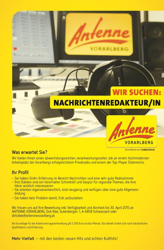 WIR SUCHEN: NACHRICHTENREDAKTEUR/IN Was erwartet Sie? Wir bieten Ihnen einen abwechslungsreichen, verantwortungsvollen Job an einem hochmodernen Arbeitsplatz bei Vorarlbergs erfolgreichstem Privatradio und einem der Top-Player Österreichs. Ihr Profil • Sie haben OnAir-Erfahrung im Bereich Nachrichten und eine sehr gute Radiostimme • Ihre Stärken sind ein hörernaher Schreibstil und Gespür für regionale Themen, die Ihre Hörer wirklich interessieren • Sie arbeiten eigenverantwortlich, sind neugierig und verfügen über eine gute Allgemein- bildung • Sie haben kein Problem damit, früh aufzustehen Wir freuen uns auf Ihre Bewerbung inkl. Verfügbarkeit und Aircheck bis 30. April 2015 an ANTENNE VORARLBERG, Dirk Klee, Gutenbergstr. 1, A-6858 Schwarzach oder dirk.klee@antennevorarlberg.at Als Grundlage für die Arbeitsvertragsverhandlung gilt 2.300 Euro brutto/Monat. Das Gehalt richtet sich nach tatsächlicher Qualifikation und Erfahrung. Mehr Vielfalt – mit den besten neuen Hits und echten Kulthits!