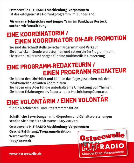 Ostseewelle HIT-RADIO Mecklenburg-Vorpommern ist das erfolgreichste Hörfunkprogramm im Bundesland. Für unser erfolgreiches und junges Team im Funkhaus Rostock suchen wir Verstärkung: Sie sind die Schnittstelle zwischen Programm und Verkauf. Sie entwickeln Sonderwerbeformen und setzen sie im Programm um. Sie texten Trailer und sorgen für eine multimediale Umsetzung. Sie haben den Überblick und können das Tagesgeschehen mit den redaktionellen Abläufen koordinieren. Sie haben eine Ader für die unterhaltsame Umsetzung von Themen. Sie haben Erfahrungen als Reporter oder Nachrichtenpräsentator. für die Nachrichten- und Programmredaktion. Schriftliche Bewerbungen mit Hörproben und Gehaltsvorstellungen senden Sie bitte bis spätestens 18.05.2015 an: Ostseewelle HIT-RADIO Mecklenburg-Vorpommern Geschäftsführung /Programmdirektion Warnowufer 59a 18057 Rostock www.ostseewelle.de EINE PROGRAMM-REDAKTEURIN / EINEN PROGRAMM-REDAKTEUR EINE KOORDINATORIN / EINEN KOORDINATOR ON-AIR-PROMOTION EINE VOLONTARIN / EINEN VOLONTAR .. ..