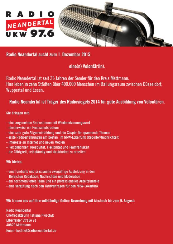 Radio Neandertal sucht zum 1. Dezember 2015 eine(n) Volontär(in). Radio Neandertal ist seit 25 Jahren der Sender für den Kreis Mettmann. Hier leben in zehn Städten über 400.000 Menschen im Ballungsraum zwischen Düsseldorf, Wuppertal und Essen. Radio Neandertal ist Träger des Radiosiegels 2014 für gute Ausbildung von Volontären. Sie bringen mit: - eine angenehme Radiostimme mit Wiedererkennungswert - idealerweise ein Hochschulstudium - eine sehr gute Allgemeinbildung und ein Gespür für spannende Themen - erste Radioerfahrungen am besten im NRW-Lokalfunk (Reporter/Nachrichten) - Interesse an Internet und neuen Medien - Persönlichkeit, Kreativität, Flexibilität und Teamfähigkeit - die Fähigkeit, selbständig und strukturiert zu arbeiten Wir bieten: - eine fundierte und praxisnahe zweijährige Ausbildung in den Bereichen Redaktion, Nachrichten und Moderation - ein hochmotiviertes Team und ein professionelles Arbeitsumfeld - eine Vergütung nach den Tarifverträgen für den NRW-Lokalfunk Wir freuen uns auf Ihre vollständige Online-Bewerbung mit Aircheck bis zum 9. August: Radio Neandertal Chefredakteurin Tatjana Pioschyk Elberfelder Straße 81 40822 Mettmann Email: hotline@radioneandertal.de