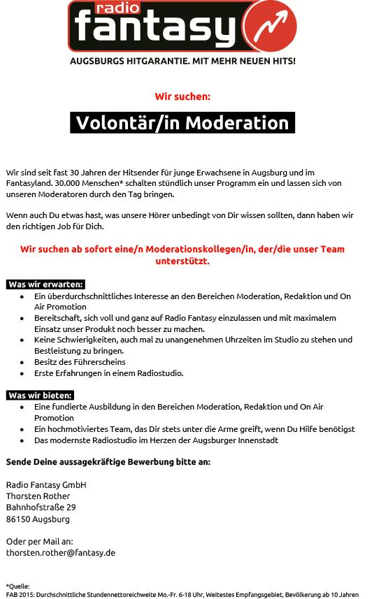 Wir suchen: IVolontär/in ModerationI Wir sind seit fast 30 Jahren der Hitsender für junge Erwachsene in Augsburg und im Fantasyland. 30.000 Menschen* schalten stündlich unser Programm ein und lassen sich von unseren Moderatoren durch den Tag bringen. Wenn auch Du etwas hast, was unsere Hörer unbedingt von Dir wissen sollten, dann haben wir den richtigen Job für Dich. Wir suchen ab sofort eine/n Moderationskollegen/in, der/die unser Team unterstützt. IWas wir erwarten:I · Ein überdurchschnittliches Interesse an den Bereichen Moderation, Redaktion und On Air Promotion · Bereitschaft, sich voll und ganz auf Radio Fantasy einzulassen und mit maximalem Einsatz unser Produkt noch besser zu machen. · Keine Schwierigkeiten, auch mal zu unangenehmen Uhrzeiten im Studio zu stehen und Bestleistung zu bringen. · Besitz des Führerscheins · Erste Erfahrungen in einem Radiostudio. IWas wir bieten:I · Eine fundierte Ausbildung in den Bereichen Moderation, Redaktion und On Air Promotion · Ein hochmotiviertes Team, das Dir stets unter die Arme greift, wenn Du Hilfe benötigst · Das modernste Radiostudio im Herzen der Augsburger Innenstadt Sende Deine aussagekräftige Bewerbung bitte an: Radio Fantasy GmbH Thorsten Rother Bahnhofstraße 29 86150 Augsburg Oder per Mail an: thorsten.rother@fantasy.de *Quelle: FAB 2015: Durchschnittliche Stundennettoreichweite Mo.-Fr. 6-18 Uhr, Weitestes Empfangsgebiet, Bevölkerung ab 10 Jahren