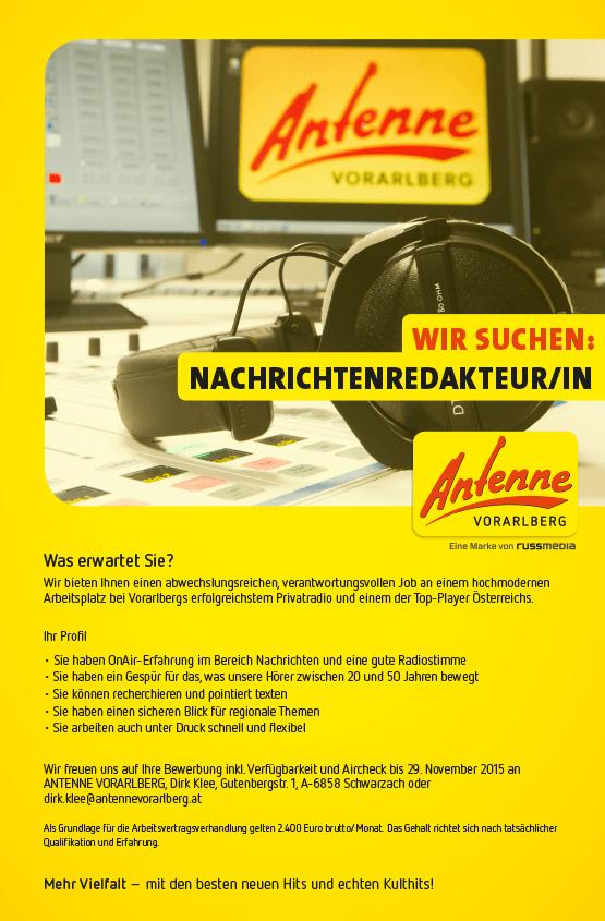 ANTENNE VORARLBERG sucht NACHRICHTENREDAKTEUR/IN: Was erwartet Sie? Wir bieten Ihnen einen abwechslungsreichen, verantwortungsvollen Job an einem hochmodernen Arbeitsplatz bei Vorarlbergs erfolgreichstem Privatradio und einem der Top-Player Österreichs. Ihr Profil: • Sie haben OnAir-Erfahrung im Bereich Nachrichten und eine gute Radiostimme • Sie haben ein Gespür für das, was unsere Hörer zwischen 20 und 50 Jahren bewegt • Sie können recherchieren und pointiert texten • Sie haben einen sicheren Blick für regionale Themen • Sie arbeiten auch unter Druck schnell und flexibel Wir freuen uns auf Ihre Bewerbung inkl. Verfügbarkeit und Aircheck bis 29. November 2015 an ANTENNE VORARLBERG, Dirk Klee, Gutenbergstr. 1, A-6858 Schwarzach oder dirk.klee@antennevorarlberg.at Als Grundlage für die Arbeitsvertragsverhandlung gilt 2.400 Euro brutto/Monat. Das Gehalt richtet sich nach tatsächlicher Qualifikation und Erfahrung. Mehr Vielfalt – mit den besten neuen Hits und echten Kulthits!