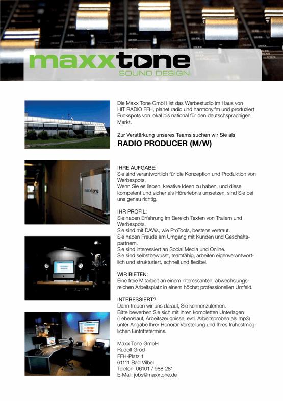 Die Maxx Tone GmbH ist das Werbestudio im Haus von HIT RADIO FFH, planet radio und harmony.fm und produziert Funkspots von lokal bis national für den deutschsprachigen Markt. Zur Verstärkung unseres Teams suchen wir Sie als RADIO PRODUCER (M/W) IHRE AUFGABE: Sie sind verantwortlich für die Konzeption und Produktion von Werbespots. Wenn Sie es lieben, kreative Ideen zu haben, und diese kompetent und sicher als Hörerlebnis umsetzen, sind Sie bei uns genau richtig. IHR PROFIL: Sie haben Erfahrung im Bereich Texten von Trailern und Werbespots. Sie sind mit DAWs, wie ProTools, bestens vertraut. Sie haben Freude am Umgang mit Kunden und Geschäfts- partnern. Sie sind interessiert an Social Media und Online. Sie sind selbstbewusst, teamfähig, arbeiten eigenverantwort- lich und strukturiert, schnell und flexibel. WIR BIETEN: Eine freie Mitarbeit an einem interessanten, abwechslungs- reichen Arbeitsplatz in einem höchst professionellen Umfeld. INTERESSIERT? Dann freuen wir uns darauf, Sie kennenzulernen. Bitte bewerben Sie sich mit Ihren kompletten Unterlagen (Lebenslauf, Arbeitszeugnisse, evtl. Arbeitsproben als mp3) unter Angabe Ihrer Honorar-Vorstellung und Ihres frühestmög- lichen Eintrittstermins. Maxx Tone GmbH Rudolf Grod FFH-Platz 1 61111 Bad Vilbel Telefon: 06101 / 988-281 E-Mail: jobs@maxxtone.de