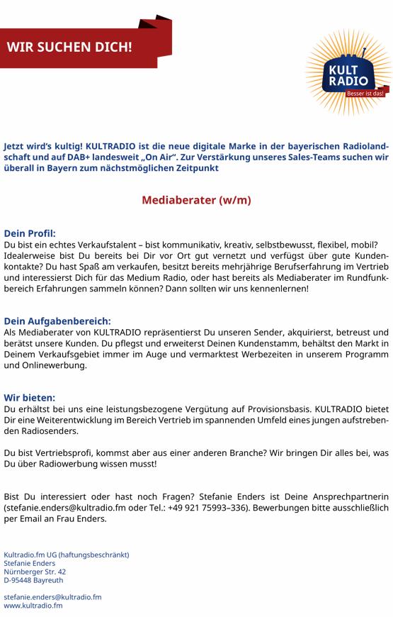"""WIR SUCHEN DICH! Jetzt wird's kultig! KULTRADIO ist die neue digitale Marke in der bayerischen Radioland- schaft und auf DAB+ landesweit """"On Air"""". Zur Verstärkung unseres Sales-Teams suchen wir überall in Bayern zum nächstmöglichen Zeitpunkt Mediaberater (w/m) Dein Profil: Du bist ein echtes Verkaufstalent – bist kommunikativ, kreativ, selbstbewusst, flexibel, mobil? Idealerweise bist Du bereits bei Dir vor Ort gut vernetzt und verfügst über gute Kunden- kontakte? Du hast Spaß am verkaufen, besitzt bereits mehrjährige Berufserfahrung im Vertrieb und interessierst Dich für das Medium Radio, oder hast bereits als Mediaberater im Rundfunk- bereich Erfahrungen sammeln können? Dann sollten wir uns kennenlernen! Dein Aufgabenbereich: Als Mediaberater von KULTRADIO repräsentierst Du unseren Sender, akquirierst, betreust und berätst unsere Kunden. Du pflegst und erweiterst Deinen Kundenstamm, behältst den Markt in Deinem Verkaufsgebiet immer im Auge und vermarktest Werbezeiten in unserem Programm und Onlinewerbung. Wir bieten: Du erhältst bei uns eine leistungsbezogene Vergütung auf Provisionsbasis. KULTRADIO bietet Dir eine Weiterentwicklung im Bereich Vertrieb im spannenden Umfeld eines jungen aufstreben- den Radiosenders. Du bist Vertriebsprofi, kommst aber aus einer anderen Branche? Wir bringen Dir alles bei, was Du über Radiowerbung wissen musst! Bist Du interessiert oder hast noch Fragen? Stefanie Enders ist Deine Ansprechpartnerin (stefanie.enders@kultradio.fm oder Tel.: +49 921 75993–336). Bewerbungen bitte ausschließlich per Email an Frau Enders. Kultradio.fm UG (haftungsbeschränkt) Stefanie Enders Nürnberger Str. 42 D-95448 Bayreuth stefanie.enders@kultradio.fm www.kultradio.fm"""