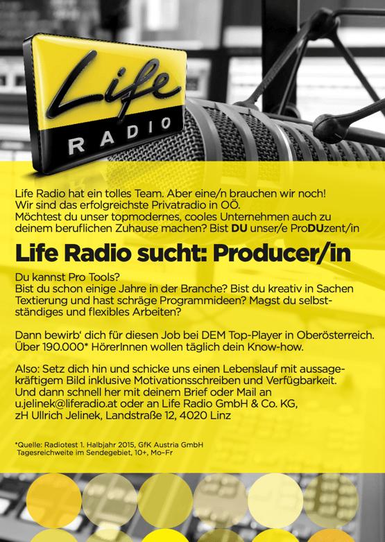 Life Radio hat ein tolles Team. Aber eine/n brauchen wir noch! Wir sind das erfolgreichste Privatradio in OÖ. Möchtest du unser topmodernes, cooles Unternehmen auch zu deinem beruflichen Zuhause machen? Bist DU unser/e ProDUzent/in Life Radio sucht: Producer/in Du kannst Pro Tools? Bist du schon einige Jahre in der Branche? Bist du kreativ in Sachen Textierung und hast schräge Programmideen? Magst du selbst- ständiges und flexibles Arbeiten? Dann bewirb' dich für diesen Job bei DEM Top-Player in Oberösterreich. Über 190.000* HörerInnen wollen täglich dein Know-how. Also: Setz dich hin und schicke uns einen Lebenslauf mit aussage- kräftigem Bild inklusive Motivationsschreiben und Verfügbarkeit. Und dann schnell her mit deinem Brief oder Mail an u.jelinek@liferadio.at oder an Life Radio GmbH & Co. KG, zH Ullrich Jelinek, Landstraße 12, 4020 Linz