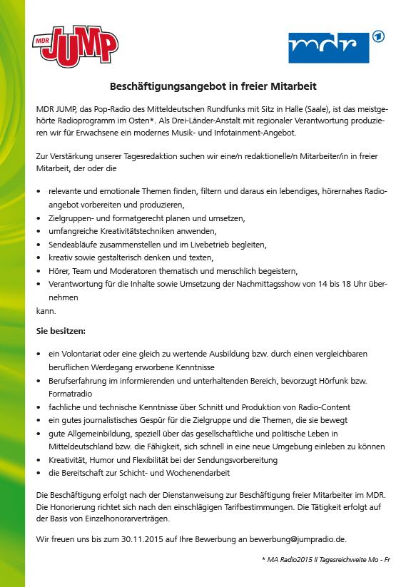 Beschäftigungsangebot in freier Mitarbeit MDR JUMP, das Pop-Radio des Mitteldeutschen Rundfunks mit Sitz in Halle (Saale), ist das meistgehörte Radioprogramm im Osten*. Als Drei-Länder-Anstalt mit regionaler Verantwortung produzieren wir für Erwachsene ein modernes Musik- und Infotainment-Angebot. Zur Verstärkung unserer Tagesredaktion suchen wir eine/n redaktionelle/n Mitarbeiter/in in freier Mitarbeit, der oder die • relevante und emotionale Themen finden, filtern und daraus ein lebendiges, hörernahes Radioangebot vorbereiten und produzieren, • Zielgruppen- und formatgerecht planen und umsetzen, • umfangreiche Kreativitätstechniken anwenden, • Sendeabläufe zusammenstellen und im Livebetrieb begleiten, • kreativ sowie gestalterisch denken und texten, • Hörer, Team und Moderatoren thematisch und menschlich begeistern, • Verantwortung für die Inhalte sowie Umsetzung der Nachmittagsshow von 14 bis 18 Uhr übernehmen kann. Sie besitzen: • ein Volontariat oder eine gleich zu wertende Ausbildung bzw. durch einen vergleichbaren beruflichen Werdegang erworbene Kenntnisse • Berufserfahrung im informierenden und unterhaltenden Bereich, bevorzugt Hörfunk bzw. Formatradio • fachliche und technische Kenntnisse über Schnitt und Produktion von Radio-Content • ein gutes journalistisches Gespür für die Zielgruppe und die Themen, die sie bewegt • gute Allgemeinbildung, speziell über das gesellschaftliche und politische Leben in Mitteldeutschland bzw. die Fähigkeit, sich schnell in eine neue Umgebung einleben zu können • Kreativität, Humor und Flexibilität bei der Sendungsvorbereitung • die Bereitschaft zur Schicht- und Wochenendarbeit Die Beschäftigung erfolgt nach der Dienstanweisung zur Beschäftigung freier Mitarbeiter im MDR. Die Honorierung richtet sich nach den einschlägigen Tarifbestimmungen. Die Tätigkeit erfolgt auf der Basis von Einzelhonorarverträgen. Wir freuen uns bis zum 30.11.2015 auf Ihre Bewerbung an bewerbung@jumpradio.de. * MA Radio2015 II Tagesreichweite Mo - Fr
