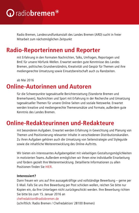 Radio Bremen, Landesrundfunkanstalt des Landes Bremen (ARD) sucht in freier Mitarbeit zum nächstmöglichen Zeitpunkt Radio-Reporterinnen und Reporter mit Erfahrung in den Formaten Nachrichten, Talks, Umfragen, Reportagen und BmE für unsere Hörfunk-Wellen. Erwartet werden gute Kenntnisse des Landes Bremen, politisches Grundverständnis, Kreativität und Gespür für Themen und ihre mediengerechte Umsetzung sowie Einsatzbereitschaft auch zu Randzeiten. ab Mai 2016 Online-Autorinnen und Autoren für die Schwerpunkte tagesaktuelle Berichterstattung (Standorte Bremen und Bremerhaven), Nachrichten und Sport mit Erfahrung in der Recherche und Umsetzung tagesaktueller Themen für unsere Online-Seiten und soziale Netzwerke. Erwartet werden kreative und mediengerechte Themenansätze und Formate, außerdem gute Kenntnis des Landes Bremen. Online-Redakteurinnen und-Redakteure mit besonderen Aufgaben. Erwartet werden Erfahrung in Gewichtung und Planung von Themen und Positionierung relevanter Inhalte in verschiedenen Distributionskanälen. Zu ihren Aufgaben gehören auch die Umsetzung von Seitenstrategie und Styleguide sowie die inhaltliche Weiterentwicklung des Online-Auftritts. Wir bieten ein interessantes Aufgabengebiet mit vielseitigen Gestaltungsmöglichkeiten in motivierten Teams. Außerdem ermöglichen wir Ihnen eine individuelle Einarbeitung und fördern gezielt Ihre Weiterentwicklung. Detaillierte Informationen zu allen Positionen finden Sie HIER. Interessiert? Dann freuen wir uns auf Ihre aussagekräftige und vollständige Bewerbung – gerne per E-Mail. Falls Sie uns Ihre Bewerbung per Post schicken wollen, reichen Sie bitte nur Kopien ein, da Ihre Unterlagen nicht zurückgeschickt werden. Ihre Bewerbung richten Sie bitte bis zum 15. Januar 2016 an chefredaktion@radiobremen.de (schriftlich: Radio Bremen / Chefredaktion/ 28100 Bremen)
