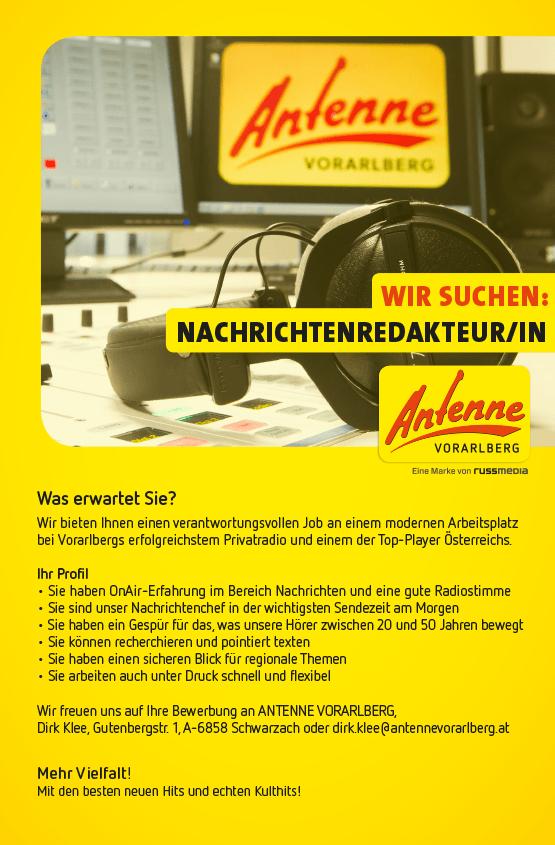 Antenne Vorarlberg  sucht NACHRICHTENREDAKTEUR/IN. Was erwartet Sie? Wir bieten Ihnen einen verantwortungsvollen Job an einem modernen Arbeitsplatz bei Vorarlbergs erfolgreichstem Privatradio und einem der Top-Player Österreichs. Ihr Profil • Sie haben OnAir-Erfahrung im Bereich Nachrichten und eine gute Radiostimme • Sie sind unser Nachrichtenchef in der wichtigsten Sendezeit am Morgen • Sie haben ein Gespür für das, was unsere Hörer zwischen 20 und 50 Jahren bewegt • Sie können recherchieren und pointiert texten • Sie haben einen sicheren Blick für regionale Themen • Sie arbeiten auch unter Druck schnell und flexibel Wir freuen uns auf Ihre Bewerbung an ANTENNE VORARLBERG, Dirk Klee, Gutenbergstr. 1, A-6858 Schwarzach oder dirk.klee@antennevorarlberg.at Mehr Vielfalt! Mit den besten neuen Hits und echten Kulthits!