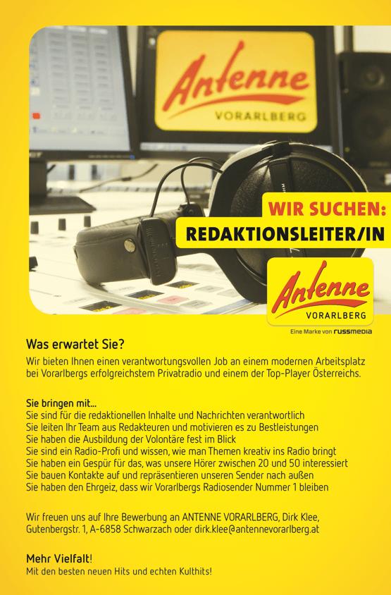 ANTENNE VORARLBERG SUCHT REDAKTIONSLEITER/IN Was erwartet Sie? Wir bieten Ihnen einen verantwortungsvollen Job an einem modernen Arbeitsplatz bei Vorarlbergs erfolgreichstem Privatradio und einem der Top-Player Österreichs. Sie bringen mit... Sie sind für die redaktionellen Inhalte und Nachrichten verantwortlich Sie leiten Ihr Team aus Redakteuren und motivieren es zu Bestleistungen Sie haben die Ausbildung der Volontäre fest im Blick Sie sind ein Radio-Profi und wissen, wie man Themen kreativ ins Radio bringt Sie haben ein Gespür für das, was unsere Hörer zwischen 20 und 50 interessiert Sie bauen Kontakte auf und repräsentieren unseren Sender nach außen Sie haben den Ehrgeiz, dass wir Vorarlbergs Radiosender Nummer 1 bleiben Wir freuen uns auf Ihre Bewerbung an ANTENNE VORARLBERG, Dirk Klee, Gutenbergstr. 1, A-6858 Schwarzach oder dirk.klee@antennevorarlberg.at Mehr Vielfalt! Mit den besten neuen Hits und echten Kulthits!