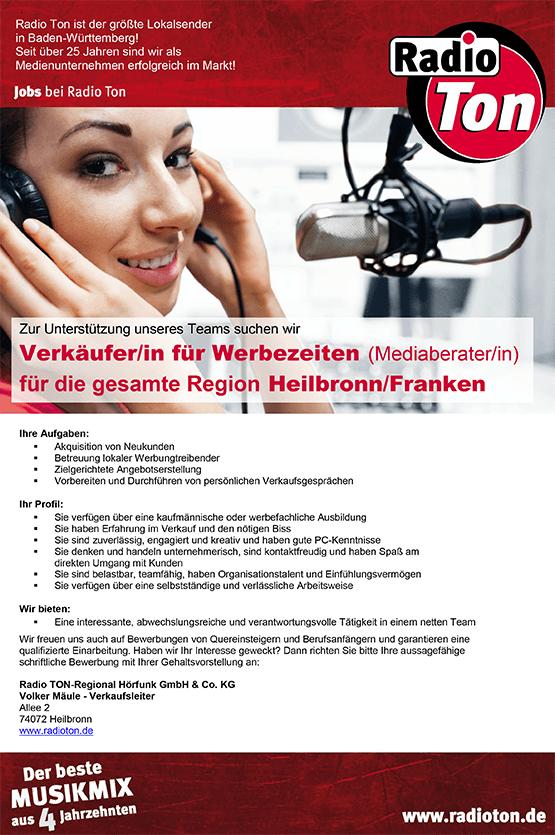 Zur Unterstützung unseres Teams suchen wir Verkäufer/in für Werbezeiten (Mediaberater/in) für die gesamte Region Heilbronn/Franken Ihre Aufgaben:  Akquisition von Neukunden  Betreuung lokaler Werbungtreibender  Zielgerichtete Angebotserstellung  Vorbereiten und Durchführen von persönlichen Verkaufsgesprächen Ihr Profil:  Sie verfügen über eine kaufmännische oder werbefachliche Ausbildung  Sie haben Erfahrung im Verkauf und den nötigen Biss  Sie sind zuverlässig, engagiert und kreativ und haben gute PC-Kenntnisse  Sie denken und handeln unternehmerisch, sind kontaktfreudig und haben Spaß am direkten Umgang mit Kunden  Sie sind belastbar, teamfähig, haben Organisationstalent und Einfühlungsvermögen  Sie verfügen über eine selbstständige und verlässliche Arbeitsweise Wir bieten:  Eine interessante, abwechslungsreiche und verantwortungsvolle Tätigkeit in einem netten Team Wir freuen uns auch auf Bewerbungen von Quereinsteigern und Berufsanfängern und garantieren eine qualifizierte Einarbeitung. Haben wir Ihr Interesse geweckt? Dann richten Sie bitte Ihre aussagefähige schriftliche Bewerbung mit Ihrer Gehaltsvorstellung an: Radio TON-Regional Hörfunk GmbH & Co. KG Volker Mäule - Verkaufsleiter Allee 2 74072 Heilbronn www.radioton.de Radio Ton ist der größte Lokalsender in Baden-Württemberg! Seit über 25 Jahren sind wir als Medienunternehmen erfolgreich im Markt!