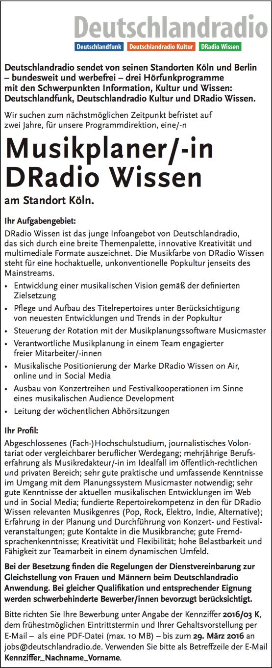 Deutschlandradio sendet von seinen Standorten Köln und Berlin – bundesweit und werbefrei – drei Hörfunkprogramme mit den Schwerpunkten Information, Kultur und Wissen: Deutschlandfunk, Deutschlandradio Kultur und DRadio Wissen. Wir suchen zum nächstmöglichen Zeitpunkt befristet auf zwei Jahre, für unsere Programmdirektion, eine/-n Musikplaner/-in DRadio Wissen am Standort Köln. Ihr Aufgabengebiet: DRadio Wissen ist das junge Infoangebot von Deutschlandradio, das sich durch eine breite Themenpalette, innovative Kreativität und multimediale Formate auszeichnet. Die Musikfarbe von DRadio Wissen steht für eine hochaktuelle, unkonventionelle Popkultur jenseits des Mainstreams. • Entwicklung einer musikalischen Vision gemäß der de nierten Zielsetzung • P ege und Aufbau des Titelrepertoires unter Berücksichtigung von neuesten Entwicklungen und Trends in der Popkultur • Steuerung der Rotation mit der Musikplanungssoftware Musicmaster • Verantwortliche Musikplanung in einem Team engagierter freier Mitarbeiter/-innen • Musikalische Positionierung der Marke DRadio Wissen on Air, online und in Social Media • Ausbau von Konzertreihen und Festivalkooperationen im Sinne eines musikalischen Audience Development • Leitung der wöchentlichen Abhörsitzungen Ihr Pro l: Abgeschlossenes (Fach-)Hochschulstudium, journalistisches Volon- tariat oder vergleichbarer beru icher Werdegang; mehrjährige Berufs- erfahrung als Musikredakteur/-in im Idealfall im öffentlich-rechtlichen und privaten Bereich; sehr gute praktische und umfassende Kenntnisse im Umgang mit dem Planungssystem Musicmaster notwendig; sehr gute Kenntnisse der aktuellen musikalischen Entwicklungen im Web und in Social Media; fundierte Repertoirekompetenz in den für DRadio Wissen relevanten Musikgenres (Pop, Rock, Elektro, Indie, Alternative); Erfahrung in der Planung und Durchführung von Konzert- und Festival- veranstaltungen; gute Kontakte in die Musikbranche; gute Fremd- sprachenkenntnisse; Kreativität und Flexibilität; hohe Be