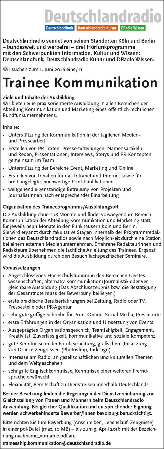 Deutschlandradio sendet von seinen Standorten Köln und Berlin – bundesweit und werbefrei – drei Hörfunkprogramme mit den Schwerpunkten Information, Kultur und Wissen: Deutschlandfunk, Deutschlandradio Kultur und DRadio Wissen. Wir suchen zum 1. Juni 2016 eine/-n Trainee Kommunikation Ziele und Inhalte der Ausbildung Wir bieten eine praxisorientierte Ausbildung in allen Bereichen der Abteilung Kommunikation und Marketing eines öffentlich-rechtlichen Rundfunkunternehmens. Inhalte: • Unterstützung der Kommunikation in der täglichen Medienund Pressearbeit • Erstellen von PR-Texten, Pressemitteilungen, Namensartikeln und Reden, Präsentationen, Interviews, Storys und PR-Konzepten gemeinsam im Team • Unterstützung der Bereiche Event, Marketing und Online • Erstellen von Inhalten für das Intranet und Internet sowie für breit angelegte, hochwertige Print-Publikationen • weitgehend eigenständige Betreuung von Projekten und JournalistInnen nach entsprechender Einarbeitung Organisation des Traineeprogramms/Ausbildungsort Die Ausbildung dauert 18 Monate und findet vorwiegend im Bereich Kommunikation der Abteilung Kommunikation und Marketing statt, für jeweils neun Monate in den Funkhäusern Köln und Berlin. Sie wird ergänzt durch fakultative Stagen innerhalb der Programmredaktionen des Deutschlandradios sowie nach Möglichkeit durch eine Station bei einem externen Medienunternehmen. Erfahrene Redakteurinnen und Redakteure übernehmen die fachliche Anleitung des Trainees. Ergänzt wird die Ausbildung durch den Besuch fachspezifischer Seminare. Voraussetzungen • Abgeschlossenes Hochschulstudium in den Bereichen Geisteswissenschaften, alternativ Kommunikation/Journalistik oder vergleichbare Ausbildung (Das Abschlusszeugnis bzw. die Bestätigung der Gesamtnote muss der Bewerbung beiliegen.) • erste praktische Berufserfahrungen bei Zeitung, Radio oder TV, Pressestelle oder PR-Agentur • sehr gute griffige Schreibe für Print, Online, Social Media, Pressetexte • erste Erfahrungen in der Orga