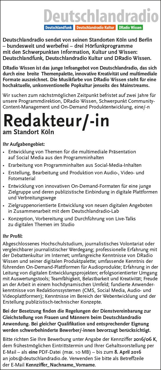 Deutschlandradio sendet von seinen Standorten Köln und Berlin – bundesweit und werbefrei – drei Hörfunkprogramme mit den Schwerpunkten Information, Kultur und Wissen: Deutschlandfunk, Deutschlandradio Kultur und DRadio Wissen. DRadio Wissen ist das junge Infoangebot von Deutschlandradio, das sich durch eine breite Themenpalette, innovative Kreativität und multimediale Formate auszeichnet. Die Musikfarbe von DRadio Wissen steht für eine hochaktuelle, unkonventionelle Popkultur jenseits des Mainstreams. Wir suchen zum nächstmöglichen Zeitpunkt befristet auf zwei Jahre für unsere Programmdirektion, DRadio Wissen, Schwerpunkt Community- Content-Management und On-Demand Produktentwicklung, eine/-n Redakteur/-in am Standort Köln Ihr Aufgabengebiet: • Entwicklung von Themen für die multimediale Präsentation auf Social Media aus den Programminhalten • Erarbeitung von Programminhalten aus Social-Media-Inhalten • Erstellung, Bearbeitung und Produktion von Audio-, Video- und Fotomaterial • Entwicklung von innovativen On-Demand-Formaten für eine junge Zielgruppe und deren publizistische Einbindung in digitale Plattformen und Verbreitungswege • Zielgruppenorientierte Entwicklung von neuen digitalen Angeboten in Zusammenarbeit mit dem Deutschlandradio-Lab • Konzeption, Vorbereitung und Durchführung von Live-Talks zu digitalen Themen im Studio Ihr Profil: Abgeschlossenes Hochschulstudium, journalistisches Volontariat oder vergleichbarer journalistischer Werdegang; professionelle Erfahrung mit der Debattenkultur im Internet; umfangreiche Kenntnisse von DRadio Wissen und seiner digitalen Produktpalette; umfassende Kenntnis der führenden On-Demand-Plattformen für Audioprodukte; Erfahrung in der Leitung von digitalen Entwicklungsprojekten; erfolgsorientierter Umgang mit Auswertungstools; Teamfähigkeit, Belastbarkeit und Kreativität; Freude an der Arbeit in einem hochdynamischen Umfeld; fundierte Anwenderkenntnisse von Redaktionssystemen (CMS, Social Media, Audio- und Videoplattformen)
