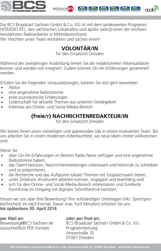 Die BCS Broadcast Sachsen GmbH & Co. KG ist mit dem landesweiten Programm HITRADIO RTL, den sächsischen Lokalradios und apollo radio))) einer der reichweitenstärksten Radioanbieter in Mitteldeutschland. Wir möchten unser Team verstärken und suchen eine/n VOLONTÄR/IN für den Einsatzort Dresden Während der zweijährigen Ausbildung lernen Sie die redaktionellen Arbeitsabläufe kennen und werden voll integriert. Zudem können On-Air-Erfahrungen gesammelt werden. .Erfüllen Sie die folgenden Voraussetzungen, können Sie sich gern bewerben: . Abitur . eine angenehme Radiostimme . erste journalistische Erfahrungen . Leidenschaft für aktuelle Themen aus unserem Sendegebiet Interesse am Online- und Social-Media-Bereich (freie/r) NACHRICHTENREDAKTEUR/IN für den Einsatzort Dresden Wir bieten Ihnen einen vielseitigen und spannenden Job in einem motivierten Team. Bei uns arbeiten Sie in einem modernen Arbeitsumfeld, wo neue Ideen immer willkommen sind. .W enn Sie über On-Air-Erfahrungen im Bereich Radio-News verfügen und eine angenehme . Radiostimme haben, das Talent besitzen, Nachrichtenmeldungen interessant und hörernah zu schreiben . und zu präsentieren, . die Recherche und das Aufspüren lokaler Themen mit Gesprächswert lieben, . unter Zeitdruck strukturiert arbeiten können, engagiert und teamfähig sind sich für den Online- und Social-Media-Bereich interessieren und fundierte Kenntnisse im Umgang mit digitaler Schnitttechnik besitzen, freuen wir uns über Ihre Bewerbung! Ihre vollständigen Unterlagen (inkl. Sprechprobe/ Aircheck im mp3-Format, Dauer max. fünf Minuten) schicken Sie uns bis spätestens 30. April 2016 per Mail an: oder per Post an: Bewerbung@BCS-Sachsen.de BCS Broadcast Sachsen GmbH & Co. KG (ausschließlich PDF-Format) Programmleitung Amonstraße 35 01067 Dresden BCS Broadcast Sachsen GmbH & Co. KG | Ammonstraße 35 | 01067 Dresden www.BCS-Sachsen.de