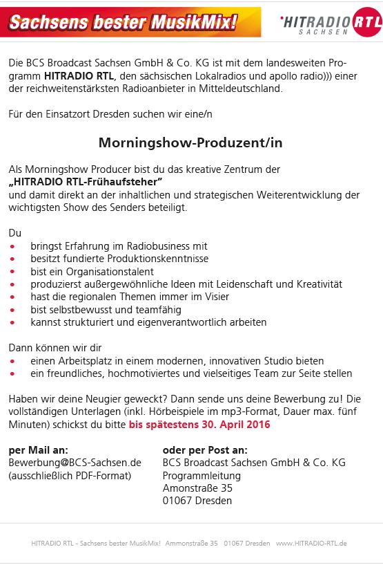"""Die BCS Broadcast Sachsen GmbH & Co. KG ist mit dem landesweiten Programm HITRADIO RTL, den sächsischen Lokalradios und apollo radio))) einer der reichweitenstärksten Radioanbieter in Mitteldeutschland. Für den Einsatzort Dresden suchen wir eine/n Morningshow-Produzent/in Als Morningshow Producer bist du das kreative Zentrum der """"HITRADIO RTL-Frühaufsteher"""" und damit direkt an der inhaltlichen und strategischen Weiterentwicklung der wichtigsten Show des Senders beteiligt. .Du . bringst Erfahrung im Radiobusiness mit . besitzt fundierte Produktionskenntnisse . bist ein Organisationstalent . produzierst außergewöhnliche Ideen mit Leidenschaft und Kreativität . hast die regionalen Themen immer im Visier . bist selbstbewusst und teamfähig kannst strukturiert und eigenverantwortlich arbeiten D.ann können wir dir . einen Arbeitsplatz in einem modernen, innovativen Studio bieten ein freundliches, hochmotiviertes und vielseitiges Team zur Seite stellen Haben wir deine Neugier geweckt? Dann sende uns deine Bewerbung zu! Die vollständigen Unterlagen (inkl. Hörbeispiele im mp3-Format, Dauer max. fünf Minuten) schickst du bitte bis spätestens 30. April 2016 per Mail an: oder per Post an: Bewerbung@BCS-Sachsen.de BCS Broadcast Sachsen GmbH & Co. KG (ausschließlich PDF-Format) Programmleitung Amonstraße 35 01067 Dresden HITRADIO RTL - Sachsens bester MusikMix! Ammonstraße 35 01067 Dresden www.HITRADIO-RTL.de Die BCS Broadcast Sachsen GmbH & Co. KG ist mit dem landesweiten Programm HITRADIO RTL, den sächsischen Lokalradios und apollo radio))) einer der reichweitenstärksten Radioanbieter in Mitteldeutschland. Wir möchten unser Team verstärken und suchen eine/n VOLONTÄR/IN für den Einsatzort Dresden Während der zweijährigen Ausbildung lernen Sie die redaktionellen Arbeitsabläufe kennen und werden voll integriert. Zudem können On-Air-Erfahrungen gesammelt werden. .Erfüllen Sie die folgenden Voraussetzungen, können Sie sich gern bewerben: . Abitur . eine angenehme Radiostimme . erste """