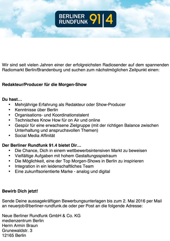 Wir sind seit vielen Jahren einer der erfolgreichsten Radiosender auf dem spannenden Radiomarkt Berlin/Brandenburg und suchen zum nächstmöglichen Zeitpunkt einen: Redakteur/Producer für die Morgen-Show Du hast... • Mehrjährige Erfahrung als Redakteur oder Show-Producer • Kenntnisse über Berlin • Organisations- und Koordinationstalent • Technisches Know How für on Air und online • Gespür für eine erwachsene Zielgruppe (mit der richtigen Balance zwischen Unterhaltung und anspruchsvollen Themen) • Social Media Affinität Der Berliner Rundfunk 91.4 bietet Dir... • Die Chance, Dich in einem wettbewerbsintensiven Markt zu beweisen • Vielfältige Aufgaben mit hohem Gestaltungsspielraum • Die Möglichkeit, eine der Top Morgen-Shows in Berlin zu inspirieren • Integration in ein leidenschaftliches T eam • Eine zukunftsorientierte Marke - analog und digital Bewirb Dich jetzt! Sende Deine aussagekräftigen Bewerbungsunterlagen bis zum 2. Mai 2016 per Mail an neuerjob@berliner-rundfunk.de oder per Post an die folgende Adresse: Neue Berliner Rundfunk GmbH & Co. KG medienzentrum Berlin Herrn Armin Braun Grunewaldstr. 3 12165 Berlin