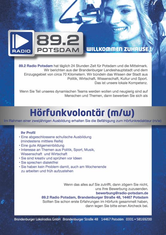 89.2 Radio Potsdam hat täglich 24 Stunden Zeit für Potsdam und die Mittelmark. Wir berichten aus der Brandenburger Landeshauptstadt und dem Einzugsgebiet von circa 70 Kilometern. Wir bündeln das Wissen der Stadt aus Politik, Wirtschaft, Wissenschaft, Kultur und Sport. Das ist unsere lokale Kompetenz. Wenn Sie Teil unseres dynamischen Teams werden wollen und neugierig sind auf Menschen und Themen, dann bewerben Sie sich als Hörfunkvolontär (m/w) Im Rahmen einer zweijährigen Ausbildung erhalten Sie die Befähigung zum Hörfunkredakteur (m/w) Ihr Profil • Eine abgeschlossene schulische Ausbildung (mindestens mittlere Reife) • Eine gute Allgemeinbildung • Interesse an Themen aus Politik, Sport, Musik, Wissenschaft und Wirtschaft • Sie sind kreativ und sprühen vor Ideen • Sie sprechen dialektfrei • Sie haben kein Problem damit, auch am Wochenende zu arbeiten und früh aufzustehen Wenn das alles auf Sie zutrifft, dann zögern Sie nicht, uns Ihre Bewerbung zuzusenden. bewerbung@radio-potsdam.de 89.2 Radio Potsdam, Brandenburger Straße 48, 14467 Potsdam Sollten Sie schon erste Erfahrungen im Hörfunk gesammelt haben, dann legen Sie bitte einen Aircheck bei.