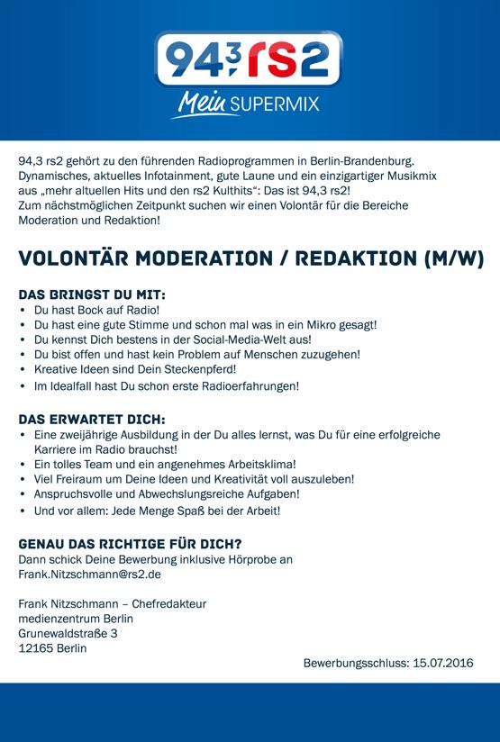 """94,3 rs2 gehört zu den führenden Radioprogrammen in Berlin-Brandenburg. Dynamisches, aktuelles Infotainment, gute Laune und ein einzigartiger Musikmix aus """"mehr altuellen Hits und den rs2 Kulthits"""": Das ist 94,3 rs2! Zum nächstmöglichen Zeitpunkt suchen wir einen Volontär für die Bereiche Moderation und Redaktion! VOLONTÄR MODERATION / REDAKTION (M/W) Das bringst Du mit: • Du hast Bock auf Radio! • Du hast eine gute Stimme und schon mal was in ein Mikro gesagt! • Du kennst Dich bestens in der Social-Media-Welt aus! • Du bist offen und hast kein Problem auf Menschen zuzugehen! • Kreative Ideen sind Dein Steckenpferd! • Im Idealfall hast Du schon erste Radioerfahrungen! Das erwartet Dich: • Eine zweijährige Ausbildung in der Du alles lernst, was Du für eine erfolgreiche Karriere im Radio brauchst! • Ein tolles Team und ein angenehmes Arbeitsklima! • Viel Freiraum um Deine Ideen und Kreativität voll auszuleben! • Anspruchsvolle und Abwechslungsreiche Aufgaben! • Und vor allem: Jede Menge Spaß bei der Arbeit! GENAU DAS RICHTIGE FÜR DICH? Dann schick Deine Bewerbung inklusive Hörprobe an Frank.Nitzschmann@rs2.de Frank Nitzschmann – Chefredakteur medienzentrum Berlin Grunewaldstraße 3 12165 Berlin Bewerbungsschluss: 15.07.2016"""