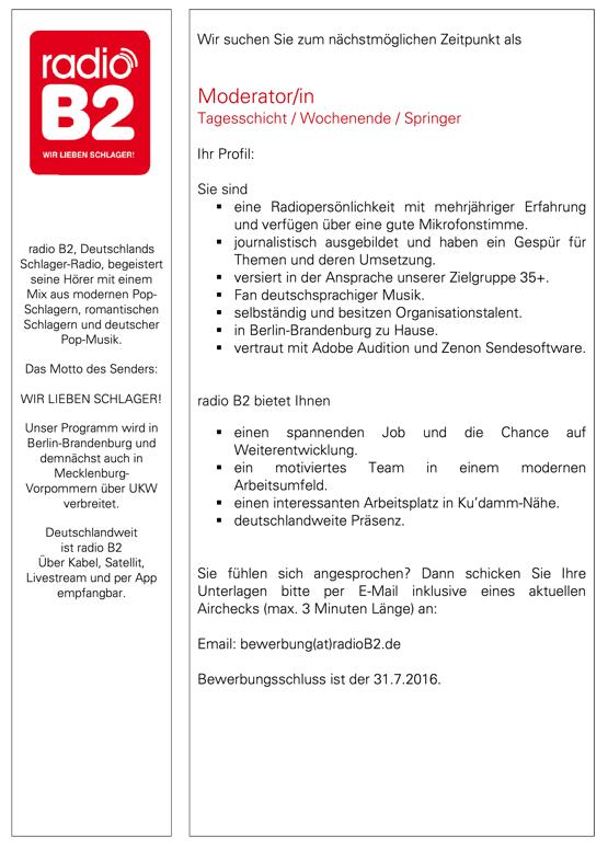 Wir suchen Sie zum nächstmöglichen Zeitpunkt als Moderator/in Tagesschicht / Wochenende / Springer Ihr Profil: Sie sind   eine Radiopersönlichkeit mit mehrjähriger Erfahrung und verfügen über eine gute Mikrofonstimme.   journalistisch ausgebildet und haben ein Gespür für Themen und deren Umsetzung.   versiert in der Ansprache unserer Zielgruppe 35+.   Fan deutschsprachiger Musik.   selbständig und besitzen Organisationstalent.   in Berlin-Brandenburg zu Hause.   vertraut mit Adobe Audition und Zenon Sendesoftware. radio B2 bietet Ihnen  einen spannenden Job und die Chance auf Weiterentwicklung.   ein motiviertes Team in einem modernen Arbeitsumfeld.   einen interessanten Arbeitsplatz in Ku'damm-Nähe.   deutschlandweite Präsenz. Sie fühlen sich angesprochen? Dann schicken Sie Ihre Unterlagen bitte per E-Mail inklusive eines aktuellen Airchecks (max. 3 Minuten Länge) an: Email: bewerbung(at)radioB2.de Bewerbungsschluss ist der 31.7.2016.