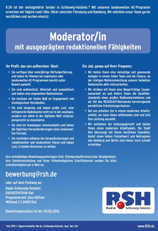R.SH ist der meistgehörte Sender in Schleswig-Holstein.* Mit unserem landesweiten AC-Programm erreichen wir täglich rund 1 Mio. Hörer zwischen Flensburg und Hamburg. Wir möchten unser Team gerne verstärken und suchen eine(n): Moderator/in mit ausgeprägten redaktionellen Fähigkeiten  Ihr Profil, das uns aufhorchen lässt: • Sie verfügen über mehrjährige Hörfunkerfahrung und haben Ihr Können bei regionalen oder landesweiten AC-Programmen bereits unter Beweis gestellt. • Sie sind authentisch, hörernah und sympathisch und haben eine angenehme Radiostimme. • Sie besitzen ein hohes Maß an Engagement und strategischem Verständnis. • Sie sind ehrgeizig und haben große Lust, eine erfolgreiche Radiomarke nicht nur in der analogen, sondern vor allem in der digitalen Welt zielgrup- pengerecht zu inszenieren. • Sie sind ein Teamplayer, kommunikativ und lieben die täglichen Herausforderungen eines landeswei- ten Formats. • Sie verbinden mühelos die Herausforderungen auf redaktioneller und moderativer Ebene und haben Lust, in beiden Bereichen zu wirken. Ein Job, genau auf Ihrer Frequenz: • Wir bieten Ihnen eine vielseitige und spannende Aufgabe in einem tollen Team und die Chance, an der stetigen Weiterentwicklung unserer beliebten Radiomarke aktiv mitzuarbeiten. • Wir streben mit Ihnen eine längerfristige Zusam- menarbeit an und liefern Ihnen die Qualitäts- standards eines großen Radiounternehmens und als Teil des REGIOCAST-Netzwerks hervorragende persönliche Entwicklungschancen. • Bei uns arbeiten Sie in einem modernen Arbeits- umfeld, wo neue Ideen willkommen sind und sich Ihre Leistung auszahlt. • Wir entlohnen Sie leistungsgerecht und bieten Ihnen einen modernen Arbeitsplatz. Die Stadt Kiel überzeugt mit ihrem maritimen Charakter, bietet einen hohen Freizeitwert und Metropolen wie Hamburg und Berlin sind immer noch schnell erreichbar. Ihre vollständigen Bewerbungsunterlagen (inkl. Stimmprobe/Aircheck bzw. Skriptproben), Ihre Gehaltsvorstellung und Ihren frühestmöglichen Eintri