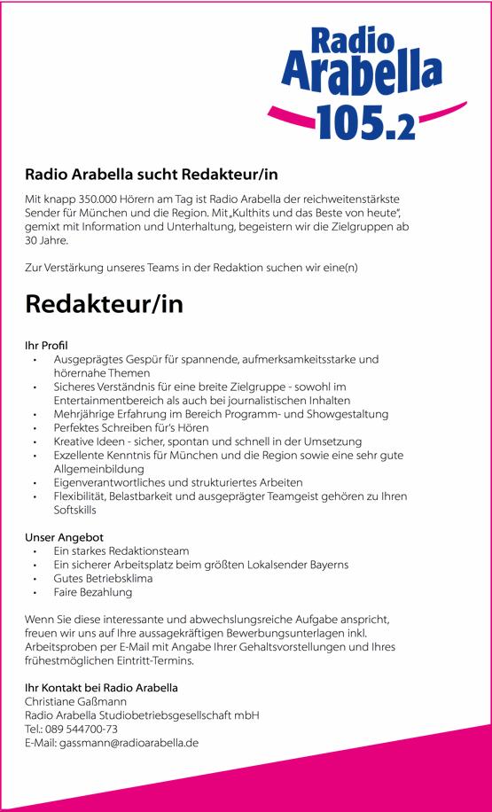 """Radio Arabella sucht Redakteur/in Mit knapp 350.000 Hörern am Tag ist Radio Arabella der reichweitenstärkste Sender für München und die Region. Mit""""Kulthits und das Beste von heute"""", gemixt mit Information und Unterhaltung, begeistern wir die Zielgruppen ab 30 Jahre. Zur Verstärkung unseres Teams in der Redaktion suchen wir eine(n) Redakteur/in Ihr Pro l • Ausgeprägtes Gespür für spannende, aufmerksamkeitsstarke und hörernahe Themen • Sicheres Verständnis für eine breite Zielgruppe - sowohl im Entertainmentbereich als auch bei journalistischen Inhalten • Mehrjährige Erfahrung im Bereich Programm- und Showgestaltung • Perfektes Schreiben für's Hören • Kreative Ideen - sicher, spontan und schnell in der Umsetzung • Exzellente Kenntnis für München und die Region sowie eine sehr gute Allgemeinbildung • Eigenverantwortliches und strukturiertes Arbeiten • Flexibilität, Belastbarkeit und ausgeprägter Teamgeist gehören zu Ihren Softskills Unser Angebot • Ein starkes Redaktionsteam • Ein sicherer Arbeitsplatz beim größten Lokalsender Bayerns • Gutes Betriebsklima • Faire Bezahlung Wenn Sie diese interessante und abwechslungsreiche Aufgabe anspricht, freuen wir uns auf Ihre aussagekräftigen Bewerbungsunterlagen inkl. Arbeitsproben per E-Mail mit Angabe Ihrer Gehaltsvorstellungen und Ihres frühestmöglichen Eintritt-Termins. Ihr Kontakt bei Radio Arabella Christiane Gaßmann Radio Arabella Studiobetriebsgesellschaft mbH Tel.: 089 544700-73 E-Mail: gassmann@radioarabella.de"""