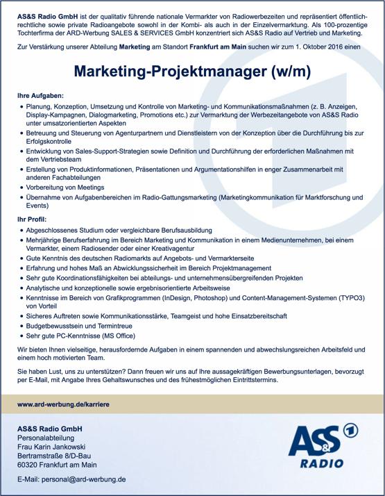 AS&S Radio GmbH ist der qualitativ führende nationale Vermarkter von Radiowerbezeiten und repräsentiert öffentlich- rechtliche sowie private Radioangebote sowohl in der Kombi- als auch in der Einzelvermarktung. Als 100-prozentige Tochterfirma der ARD-Werbung SALES & SERVICES GmbH konzentriert sich AS&S Radio auf Vertrieb und Marketing. Zur Verstärkung unserer Abteilung Marketing am Standort Frankfurt am Main suchen wir zum 1. Oktober 2016 einen Marketing-Projektmanager (w/m) Ihre Aufgaben: Planung, Konzeption, Umsetzung und Kontrolle von Marketing- und Kommunikationsmaßnahmen (z. B. Anzeigen, Display-Kampagnen, Dialogmarketing, Promotions etc.) zur Vermarktung der Werbezeitangebote von AS&S Radio unter umsatzorientierten Aspekten Betreuung und Steuerung von Agenturpartnern und Dienstleistern von der Konzeption über die Durchführung bis zur Erfolgskontrolle Entwicklung von Sales-Support-Strategien sowie Definition und Durchführung der erforderlichen Maßnahmen mit dem Vertriebsteam Erstellung von Produktinformationen, Präsentationen und Argumentationshilfen in enger Zusammenarbeit mit anderen Fachabteilungen Vorbereitung von Meetings Übernahme von Aufgabenbereichen im Radio-Gattungsmarketing (Marketingkommunikation für Marktforschung und Events) Ihr Profil: Abgeschlossenes Studium oder vergleichbare Berufsausbildung Mehrjährige Berufserfahrung im Bereich Marketing und Kommunikation in einem Medienunternehmen, bei einem Vermarkter, einem Radiosender oder einer Kreativagentur Gute Kenntnis des deutschen Radiomarkts auf Angebots- und Vermarkterseite Erfahrung und hohes Maß an Abwicklungssicherheit im Bereich Projektmanagement Sehr gute Koordinationsfähigkeiten bei abteilungs- und unternehmensübergreifenden Projekten Analytische und konzeptionelle sowie ergebnisorientierte Arbeitsweise Kenntnisse im Bereich von Grafikprogrammen (InDesign, Photoshop) und Content-Management-Systemen (TYPO3) von Vorteil Sicheres Auftreten sowie Kommunikationsstärke, Teamgeist und hohe Einsat