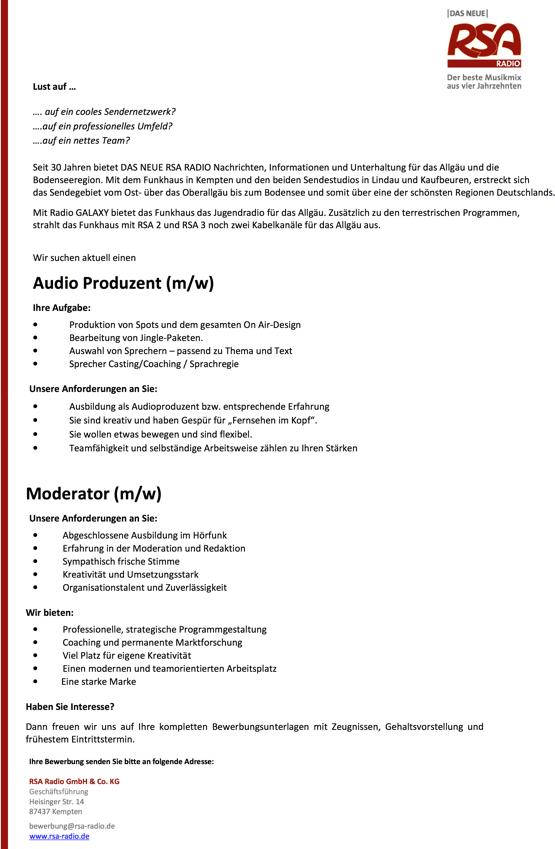 """Lust auf auf ein cooles Sendernetzwerk? ....auf ein professionelles Umfeld? ....auf ein nettes Team? Seit 30 Jahren bietet DAS NEUE RSA RADIO Nachrichten, Informationen und Unterhaltung für das Allgäu und die Bodenseeregion. Mit dem Funkhaus in Kempten und den beiden Sendestudios in Lindau und Kaufbeuren, erstreckt sich das Sendegebiet vom Ost- über das Oberallgäu bis zum Bodensee und somit über eine der schönsten Regionen Deutschlands. Mit Radio GALAXY bietet das Funkhaus das Jugendradio für das Allgäu. Zusätzlich zu den terrestrischen Programmen, strahlt das Funkhaus mit RSA 2 und RSA 3 noch zwei Kabelkanäle für das Allgäu aus. Wir suchen aktuell einen Audio Produzent (m/w) Ihre Aufgabe: Unsere Anforderungen an Sie: Moderator (m/w) Unsere Anforderungen an Sie: • Abgeschlossene Ausbildung im Hörfunk • Erfahrung in der Moderation und Redaktion • Sympathisch frische Stimme • Kreativität und Umsetzungsstark • Organisationstalent und Zuverlässigkeit Wir bieten:  • Produktion von Spots und dem gesamten On Air-Design • Bearbeitung von Jingle-Paketen. • Auswahl von Sprechern – passend zu Thema und Text • Sprecher Casting/Coaching / Sprachregie  • Ausbildung als Audioproduzent bzw. entsprechende Erfahrung • Sie sind kreativ und haben Gespür für """"Fernsehen im Kopf"""". • Sie wollen etwas bewegen und sind flexibel. • Teamfähigkeit und selbständige Arbeitsweise zählen zu Ihren Stärken  • • • • • Professionelle, strategische Programmgestaltung Coaching und permanente Marktforschung Viel Platz für eigene Kreativität Einen modernen und teamorientierten Arbeitsplatz Eine starke Marke Haben Sie Interesse? Dann freuen wir uns auf Ihre kompletten Bewerbungsunterlagen mit Zeugnissen, Gehaltsvorstellung und frühestem Eintrittstermin. Ihre Bewerbung senden Sie bitte an folgende Adresse: RSA Radio GmbH & Co. KG Geschäftsführung Heisinger Str. 14 87437 Kempten bewerbung@rsa-radio.de www.rsa-radio.de"""