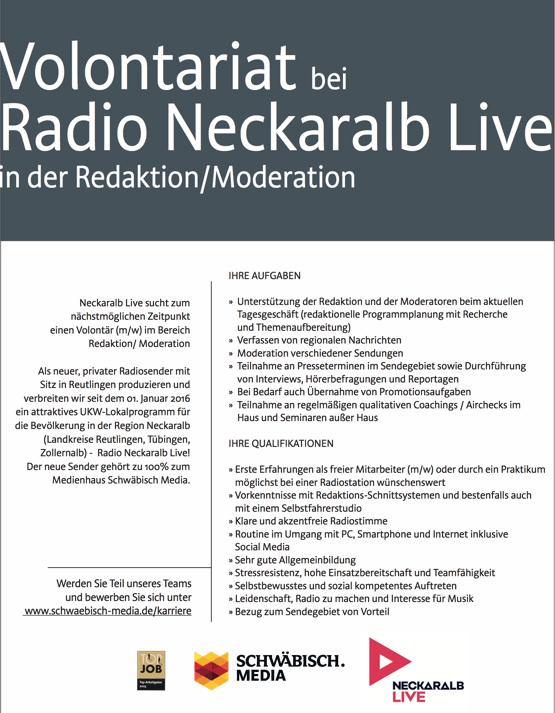 Volontariat bei Radio Neckaralb Live n der Redaktion/Moderation  Neckaralb Live sucht zum nächstmöglichen Zeitpunkt einen Volontär (m/w) im Bereich Redaktion/ Moderation Als neuer, privater Radiosender mit Sitz in Reutlingen produzieren und verbreiten wir seit dem 01. Januar 2016 ein attraktives UKW-Lokalprogramm für die Bevölkerung in der Region Neckaralb (Landkreise Reutlingen, Tübingen, Zollernalb) - Radio Neckaralb Live! Der neue Sender gehört zu 100% zum Medienhaus Schwäbisch Media. Werden Sie Teil unseres Teams und bewerben Sie sich unter www.schwaebisch-media.de/karriere IHRE AUFGABEN » Unterstützung der Redaktion und der Moderatoren beim aktuellen Tagesgeschäft (redaktionelle Programmplanung mit Recherche und Themenaufbereitung) » Verfassen von regionalen Nachrichten » Moderation verschiedener Sendungen » Teilnahme an Presseterminen im Sendegebiet sowie Durchführung von Interviews, Hörerbefragungen und Reportagen » Bei Bedarf auch Übernahme von Promotionsaufgaben » Teilnahme an regelmäßigen qualitativen Coachings / Airchecks im Haus und Seminaren außer Haus IHRE QUALIFIKATIONEN » Erste Erfahrungen als freier Mitarbeiter (m/w) oder durch ein Praktikum möglichst bei einer Radiostation wünschenswert » Vorkenntnisse mit Redaktions-Schnittsystemen und bestenfalls auch mit einem Selbstfahrerstudio » Klare und akzentfreie Radiostimme » Routine im Umgang mit PC, Smartphone und Internet inklusive Social Media » Sehr gute Allgemeinbildung » Stressresistenz, hohe Einsatzbereitschaft und Teamfähigkeit » Selbstbewusstes und sozial kompetentes Auftreten » Leidenschaft, Radio zu machen und Interesse für Musik » Bezug zum Sendegebiet von Vorteil
