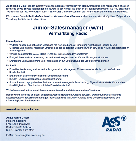 AS&S Radio GmbH ist der qualitativ führende nationale Vermarkter von Radiowerbezeiten und repräsentiert öffentlich- rechtliche sowie private Radioangebote sowohl in der Kombi- als auch in der Einzelvermarktung. Als 100-prozentige Tochterfirma der ARD-Werbung SALES & SERVICES GmbH konzentriert sich AS&S Radio auf Vertrieb und Marketing. Für unseren Bereich Radio-Außendienst im Verkaufsbüro München suchen wir zum nächstmöglichen Zeitpunkt als Vertretung, befristet auf 2 Jahre, einen Vermarktung Radio Ihre Aufgaben: Weiterer Ausbau des nationalen Geschäfts mit werbetreibenden Firmen und Agenturen in Nielsen IV und Sicherstellung maximal möglicher Umsätze aus den zugeteilten Bestandskunden sowie des Neukundenpotenzials im Verkaufsgebiet Vertrieb des gesamten AS&S-Radio-Portfolios, inklusive Sonderwerbeformen Erfolgreiche operative Umsetzung der Vertriebsstrategie sowie der Kundenbindungsmaßnahmen Erarbeitung und Durchführung von Präsentationen zur Unterstützung der Verkaufsverhandlungen Ihr Profil: Erste Berufserfahrung in einer Verkaufsorganisation oder Agentur für elektronische Medien mit persönlichem Kundenkontakt Erfahrung in eigenverantwortlichem Kundenmanagement Kunden- und umsatzbezogene Serviceorientierung Souveränes und sympathisches Auftreten sowie überzeugende Ausstrahlung, Eigeninitiative, starke Kommunika- tionsfähigkeit und überdurchschnittliche Einsatzbereitschaft Wir bieten eine attraktive, den Anforderungen entsprechende leistungsorientierte Vergütung. Haben wir Ihr Interesse an dieser äußerst abwechslungsreichen Aufgabe geweckt? Dann freuen wir uns auf Ihre aussagekräftigen Bewerbungsunterlagen, bevorzugt per E-Mail, unter Angabe Ihres Gehaltswunsches und des frühestmöglichen Eintrittstermins.            www.ard-werbung.de/karriere   AS&S Radio GmbH Personalabteilung Frau Karin Jankowski Bertramstraße 8/D-Bau 60320 Frankfurt am Main E-Mail: personal@ard-werbung.de