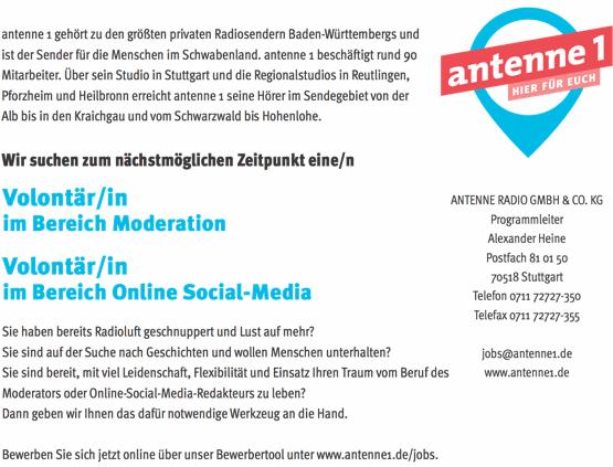 antenne 1 gehört zu den größten privaten Radiosendern Baden-Württembergs und ist der Sender für die Menschen im Schwabenland. antenne 1 beschäftigt rund 90 Mitarbeiter. Über sein Studio in Stuttgart und die Regionalstudios in Reutlingen, Pforzheim und Heilbronn erreicht antenne 1 seine Hörer im Sendegebiet von der Alb bis in den Kraichgau und vom Schwarzwald bis Hohenlohe. Wir suchen zum nächstmöglichen Zeitpunkt eine/n Volontär/in im Bereich Moderation Volontär/in im Bereich Online Social-Media Sie haben bereits Radioluft geschnuppert und Lust auf mehr? Sie sind auf der Suche nach Geschichten und wollen Menschen unterhalten? ANTENNE RADIO GMBH & CO. KG Programmleiter Alexander Heine Postfach 81 01 50 70518 Stuttgart Telefon 0711 72727-350 Telefax 0711 72727-355 jobs@antenne1.de www.antenne1.de Sie sind bereit, mit viel Leidenschaft, Flexibilität und Einsatz Ihren Traum vom Beruf des www.antenne1.de/jobs Moderators oder Online-Social-Media-Redakteurs zu leben? Dann geben wir Ihnen das dafür notwendige Werkzeug an die Hand. Bewerben Sie sich jetzt online über unser Bewerbertool unter www.antenne1.de/jobs