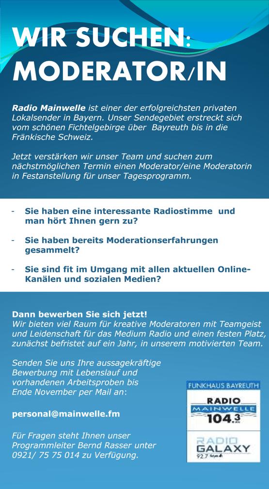 Radio Mainwelle sucht MODERATOR/IN Radio Mainwelle ist einer der erfolgreichsten privaten Lokalsender in Bayern. Unser Sendegebiet erstreckt sich vom schönen Fichtelgebirge über Bayreuth bis in die Fränkische Schweiz. Jetzt verstärken wir unser Team und suchen zum nächstmöglichen Termin einen Moderator/eine Moderatorin in Festanstellung für unser Tagesprogramm.    - Sie haben eine interessante Radiostimme und man hört Ihnen gern zu? - Sie haben bereits Moderationserfahrungen gesammelt? - Sie sind fit im Umgang mit allen aktuellen Online- Kanälen und sozialen Medien? Dann bewerben Sie sich jetzt! Wir bieten viel Raum für kreative Moderatoren mit Teamgeist und Leidenschaft für das Medium Radio und einen festen Platz, zunächst befristet auf ein Jahr, in unserem motivierten Team. Senden Sie uns Ihre aussagekräftige Bewerbung mit Lebenslauf und vorhandenen Arbeitsproben bis Ende November per Mail an: personal@mainwelle.fm Für Fragen steht Ihnen unser Programmleiter Bernd Rasser unter 0921/ 75 75 014 zu Verfügung.