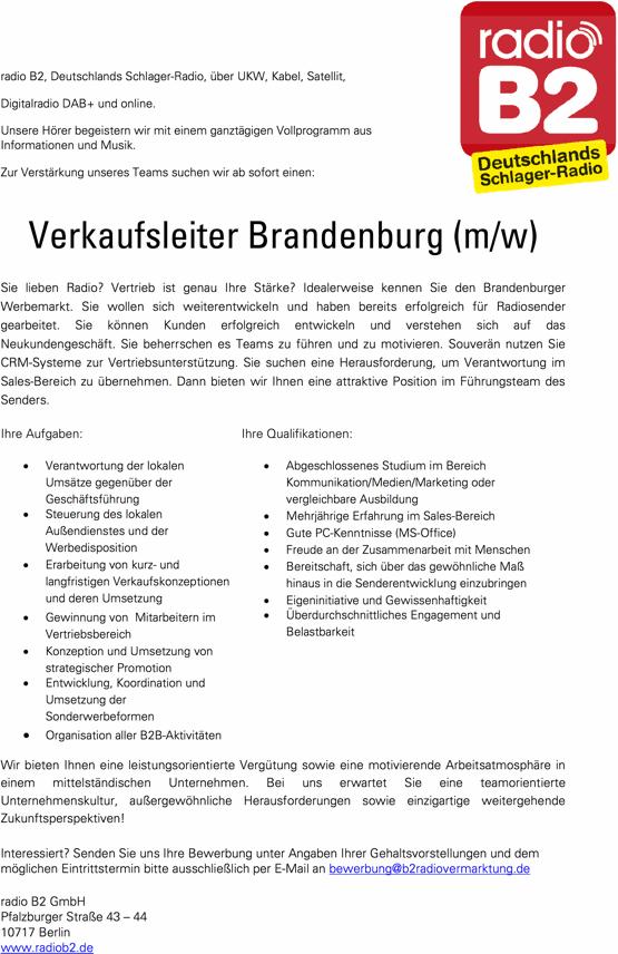 radio B2, Deutschlands Schlager-Radio, über UKW, Kabel, Satellit, Digitalradio DAB+ und online. Unsere Hörer begeistern wir mit einem ganztägigen Vollprogramm aus Informationen und Musik. Zur Verstärkung unseres Teams suchen wir ab sofort einen: Verkaufsleiter Brandenburg (m/w) Sie lieben Radio? Vertrieb ist genau Ihre Stärke? Idealerweise kennen Sie den Brandenburger Werbemarkt. Sie wollen sich weiterentwickeln und haben bereits erfolgreich für Radiosender gearbeitet. Sie können Kunden erfolgreich entwickeln und verstehen sich auf das Neukundengeschäft. Sie beherrschen es Teams zu führen und zu motivieren. Souverän nutzen Sie CRM-Systeme zur Vertriebsunterstützung. Sie suchen eine Herausforderung, um Verantwortung im Sales-Bereich zu übernehmen. Dann bieten wir Ihnen eine attraktive Position im Führungsteam des Senders.  Ihre Aufgaben: • Verantwortung der lokalen Umsätze gegenüber der Geschäftsführung • Steuerung des lokalen Außendienstes und der Werbedisposition • Erarbeitung von kurz- und langfristigen Verkaufskonzeptionen und deren Umsetzung • Gewinnung von Mitarbeitern im Vertriebsbereich • Konzeption und Umsetzung von strategischer Promotion • Entwicklung, Koordination und Umsetzung der Sonderwerbeformen • Organisation aller B2B-Aktivitäten Ihre Qualifikationen: • Abgeschlossenes Studium im Bereich Kommunikation/Medien/Marketing oder vergleichbare Ausbildung • Mehrjährige Erfahrung im Sales-Bereich • Gute PC-Kenntnisse (MS-Office) • Freude an der Zusammenarbeit mit Menschen • Bereitschaft, sich über das gewöhnliche Maß hinaus in die Senderentwicklung einzubringen • Eigeninitiative und Gewissenhaftigkeit • Überdurchschnittliches Engagement und Belastbarkeit Wir bieten Ihnen eine leistungsorientierte Vergütung sowie eine motivierende Arbeitsatmosphäre in einem mittelständischen Unternehmen. Bei uns erwartet Sie eine teamorientierte Unternehmenskultur, außergewöhnliche Herausforderungen sowie einzigartige weitergehende Zukunftsperspektiven! Interessiert? Senden S