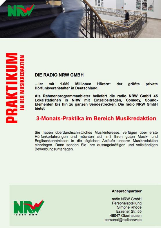 DIE RADIO NRW GMBH  …ist mit 1.689 Millionen Hörern* der größte private Hörfunkveranstalter in Deutschland.  Als Rahmenprogrammanbieter beliefert die radio NRW GmbH 45 Lokalstationen in NRW mit Einzelbeiträgen, Comedy, Sound-Elementen bis hin zu ganzen Sendestrecken. Die radio NRW GmbH bietet  3-Monats-Praktika im Bereich Musikredaktion   Sie haben überdurchschnittliches Musikinteresse, verfügen über erste Hörfunkerfahrungen und möchten sich mit Ihren guten Musik- und Englischkenntnissen in die täglichen Abläufe unserer Musikredaktion einbringen. Dann senden Sie Ihre aussagekräftigen und vollständigen Bewerbungsunterlagen.