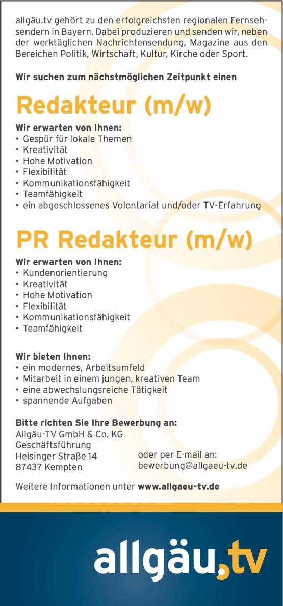 allgäu.tv gehört zu den erfolgreichsten regionalen Fernseh- sendern in Bayern. Dabei produzieren und senden wir, neben der werktäglichen Nachrichtensendung, Magazine aus den Bereichen Politik, Wirtschaft, Kultur, Kirche oder Sport. Wir suchen zum nächstmöglichen Zeitpunkt einen Redakteur (m/w) Wir erwarten von Ihnen: • Gespür für lokale Themen • Kreativität • Hohe Motivation • Flexibilität • Kommunikationsfähigkeit • Teamfähigkeit • ein abgeschlossenes Volontariat und/oder TV-Erfahrung PR Redakteur (m/w) Wir erwarten von Ihnen: • Kundenorientierung • Kreativität • Hohe Motivation • Flexibilität • Kommunikationsfähigkeit • Teamfähigkeit Wir bieten Ihnen: • ein modernes, Arbeitsumfeld • Mitarbeit in einem jungen, kreativen Team • eine abwechslungsreiche Tätigkeit • spannende Aufgaben Bitte richten Sie Ihre Bewerbung an:      Allgäu-TV GmbH & Co. KG Geschäftsführung Heisinger Straße 14 87437 Kempten oder per E-mail an: bewerbung@allgaeu-tv.de   Weitere Informationen unter www.allgaeu-tv.de