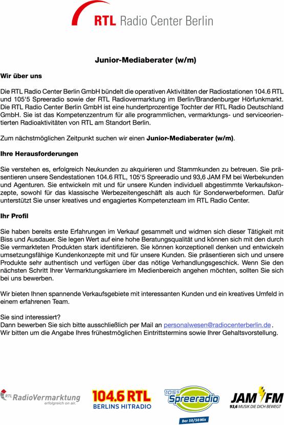 Junior-Mediaberater (w/m) gesucht. Die RTL Radio Center Berlin GmbH bündelt die operativen Aktivitäten der Radiostationen 104.6 RTL und 105'5 Spreeradio sowie der RTL Radiovermarktung im Berlin/Brandenburger Hörfunkmarkt. Die RTL Radio Center Berlin GmbH ist eine hundertprozentige Tochter der RTL Radio Deutschland GmbH. Sie ist das Kompetenzzentrum für alle programmlichen, vermarktungs- und serviceorien- tierten Radioaktivitäten von RTL am Standort Berlin. Zum nächstmöglichen Zeitpunkt suchen wir einen Junior-Mediaberater (w/m). Ihre Herausforderungen Sie verstehen es, erfolgreich Neukunden zu akquirieren und Stammkunden zu betreuen. Sie prä- sentieren unsere Sendestationen 104.6 RTL, 105'5 Spreeradio und 93,6 JAM FM bei Werbekunden und Agenturen. Sie entwickeln mit und für unsere Kunden individuell abgestimmte Verkaufskon- zepte, sowohl für das klassische Werbezeitengeschäft als auch für Sonderwerbeformen. Dafür unterstützt Sie unser kreatives und engagiertes Kompetenzteam im RTL Radio Center. Ihr Pro l Sie haben bereits erste Erfahrungen im Verkauf gesammelt und widmen sich dieser Tätigkeit mit Biss und Ausdauer. Sie legen Wert auf eine hohe Beratungsqualität und können sich mit den durch Sie vermarkteten Produkten stark identi zieren. Sie können konzeptionell denken und entwickeln umsetzungsfähige Kundenkonzepte mit und für unsere Kunden. Sie präsentieren sich und unsere Produkte sehr authentisch und verfügen über das nötige Verhandlungsgeschick. Wenn Sie den nächsten Schritt Ihrer Vermarktungskarriere im Medienbereich angehen möchten, sollten Sie sich bei uns bewerben. Wir bieten Ihnen spannende Verkaufsgebiete mit interessanten Kunden und ein kreatives Umfeld in einem erfahrenen Team. Sie sind interessiert? Dann bewerben Sie sich bitte ausschließlich per Mail an personalwesen@radiocenterberlin.de . Wir bitten um die Angabe Ihres frühestmöglichen Eintrittstermins sowie Ihrer Gehaltsvorstellung.