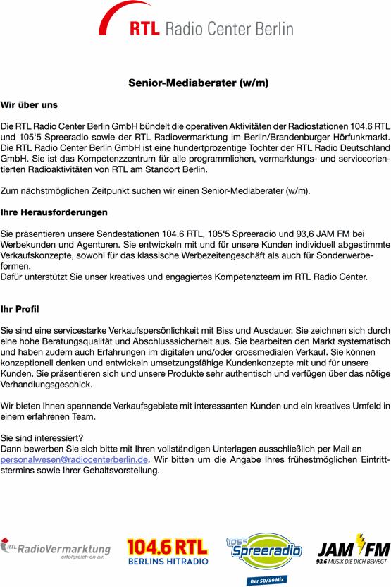 Wir über uns Senior-Mediaberater (w/m) Die RTL Radio Center Berlin GmbH bündelt die operativen Aktivitäten der Radiostationen 104.6 RTL und 105'5 Spreeradio sowie der RTL Radiovermarktung im Berlin/Brandenburger Hörfunkmarkt. Die RTL Radio Center Berlin GmbH ist eine hundertprozentige Tochter der RTL Radio Deutschland GmbH. Sie ist das Kompetenzzentrum für alle programmlichen, vermarktungs- und serviceorien- tierten Radioaktivitäten von RTL am Standort Berlin. Zum nächstmöglichen Zeitpunkt suchen wir einen Senior-Mediaberater (w/m). Ihre Herausforderungen Sie präsentieren unsere Sendestationen 104.6 RTL, 105'5 Spreeradio und 93,6 JAM FM bei Werbekunden und Agenturen. Sie entwickeln mit und für unsere Kunden individuell abgestimmte Verkaufskonzepte, sowohl für das klassische Werbezeitengeschäft als auch für Sonderwerbe- formen. Dafür unterstützt Sie unser kreatives und engagiertes Kompetenzteam im RTL Radio Center. Ihr Pro l Sie sind eine servicestarke Verkaufspersönlichkeit mit Biss und Ausdauer. Sie zeichnen sich durch eine hohe Beratungsqualität und Abschlusssicherheit aus. Sie bearbeiten den Markt systematisch und haben zudem auch Erfahrungen im digitalen und/oder crossmedialen Verkauf. Sie können konzeptionell denken und entwickeln umsetzungsfähige Kundenkonzepte mit und für unsere Kunden. Sie präsentieren sich und unsere Produkte sehr authentisch und verfügen über das nötige Verhandlungsgeschick. Wir bieten Ihnen spannende Verkaufsgebiete mit interessanten Kunden und ein kreatives Umfeld in einem erfahrenen Team. Sie sind interessiert? Dann bewerben Sie sich bitte mit Ihren vollständigen Unterlagen ausschließlich per Mail an personalwesen@radiocenterberlin.de. Wir bitten um die Angabe Ihres frühestmöglichen Eintritt- stermins sowie Ihrer Gehaltsvorstellung.