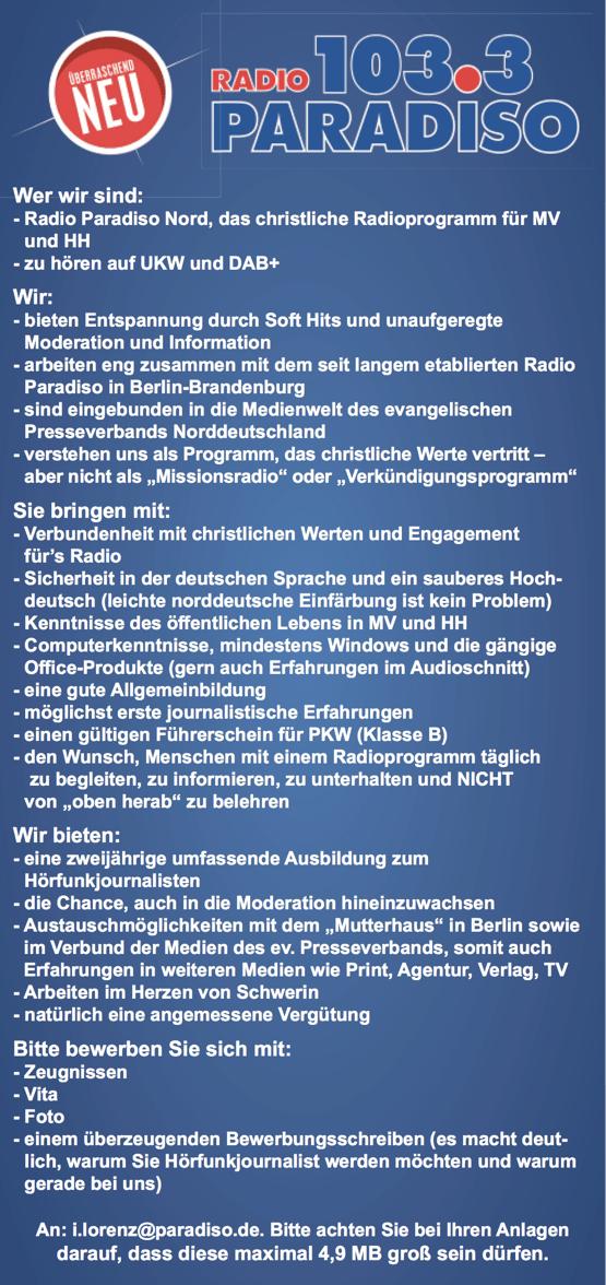 """Radio Paradiso Nord, das christliche Radioprogramm für MV und HH - zu hören auf UKW und DAB+ Wir: - bieten Entspannung durch Soft Hits und unaufgeregte Moderation und Information - arbeiten eng zusammen mit dem seit langem etablierten Radio Paradiso in Berlin-Brandenburg - sind eingebunden in die Medienwelt des evangelischen Presseverbands Norddeutschland - verstehen uns als Programm, das christliche Werte vertritt – aber nicht als """"Missionsradio"""" oder """"Verkündigungsprogramm"""" Sie bringen mit: - Verbundenheit mit christlichen Werten und Engagement für's Radio - Sicherheit in der deutschen Sprache und ein sauberes Hoch- deutsch (leichte norddeutsche Einfärbung ist kein Problem) - Kenntnisse des öffentlichen Lebens in MV und HH - Computerkenntnisse, mindestens Windows und die gängige Office-Produkte (gern auch Erfahrungen im Audioschnitt) - eine gute Allgemeinbildung - möglichst erste journalistische Erfahrungen - einen gültigen Führerschein für PKW (Klasse B) - den Wunsch, Menschen mit einem Radioprogramm täglich zu begleiten, zu informieren, zu unterhalten und NICHT von """"oben herab"""" zu belehren Wir bieten: - eine zweijährige umfassende Ausbildung zum Hörfunkjournalisten - die Chance, auch in die Moderation hineinzuwachsen - Austauschmöglichkeiten mit dem """"Mutterhaus"""" in Berlin sowie im Verbund der Medien des ev. Presseverbands, somit auch Erfahrungen in weiteren Medien wie Print, Agentur, Verlag, TV - Arbeiten im Herzen von Schwerin - natürlich eine angemessene Vergütung Bitte bewerben Sie sich mit: - Zeugnissen - Vita - Foto - einem überzeugenden Bewerbungsschreiben (es macht deut- lich, warum Sie Hörfunkjournalist werden möchten und warum gerade bei uns) An: i.lorenz@paradiso.de. Bitte achten Sie bei Ihren Anlagen darauf, dass diese maximal 4,9 MB groß sein dürfen."""
