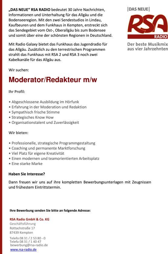 """""""DAS NEUE"""" RSA RADIO bedeutet 30 Jahre Nachrichten, Informationen und Unterhaltung für das Allgäu und die Bodenseeregion. Mit den zwei Sendestudios in Lindau, Kaufbeuren und dem Funkhaus in Kempten, erstreckt sich das Sendegebiet vom Ost-, Oberallgäu bis zum Bodensee und somit über eine der schönsten Regionen in Deutschland. Mit Radio Galaxy bietet das Funkhaus das Jugendradio für das Allgäu. Zusätzlich zu den terrestrischen Programmen strahlt das Funkhaus mit RSA 2 und RSA 3 noch zwei Kabelkanäle für das Allgäu aus. Wir suchen: Moderator/Redakteur m/w Ihr Profil: • Abgeschlossene Ausbildung im Hörfunk • Erfahrung in der Moderation und Redaktion • Sympathisch frische Stimme • Strategisches Know How • Organisationstalent und Zuverlässigkeit Wir bieten: • Professionelle, strategische Programmgestaltung • Coaching und permanente Marktforschung • Viel Platz für eigene Kreativität • Einen modernen und teamorientierten Arbeitsplatz • Eine starke Marke Haben Sie Interesse? Dann freuen wir uns auf ihre kompletten Bewerbungsunterlagen mit Zeugnissen und frühestem Eintrittstermin. Ihre Bewerbung senden Sie bitte an folgende Adresse: RSA Radio GmbH & Co. KG Geschäftsführung Rottachstraße 17 87439 Kempten Telefo 08 31 / 2 53 80 - 0 Telefa 08 31 / 1 40 47 bewerbung@rsa-radio.de www.rsa-radio.de"""